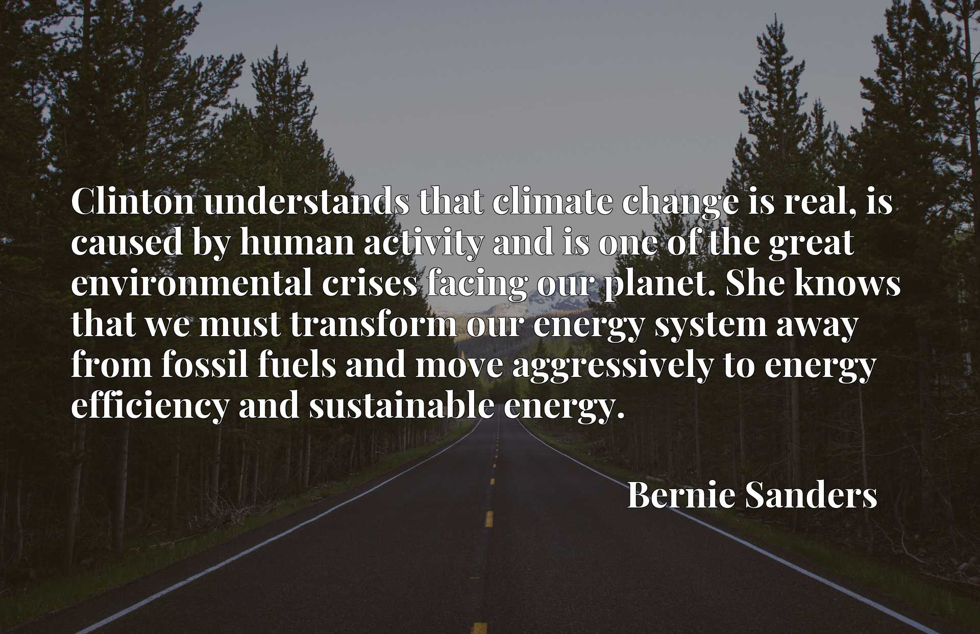 Clinton understands that climate change is real, is caused by human activity and is one of the great environmental crises facing our planet. She knows that we must transform our energy system away from fossil fuels and move aggressively to energy efficiency and sustainable energy.