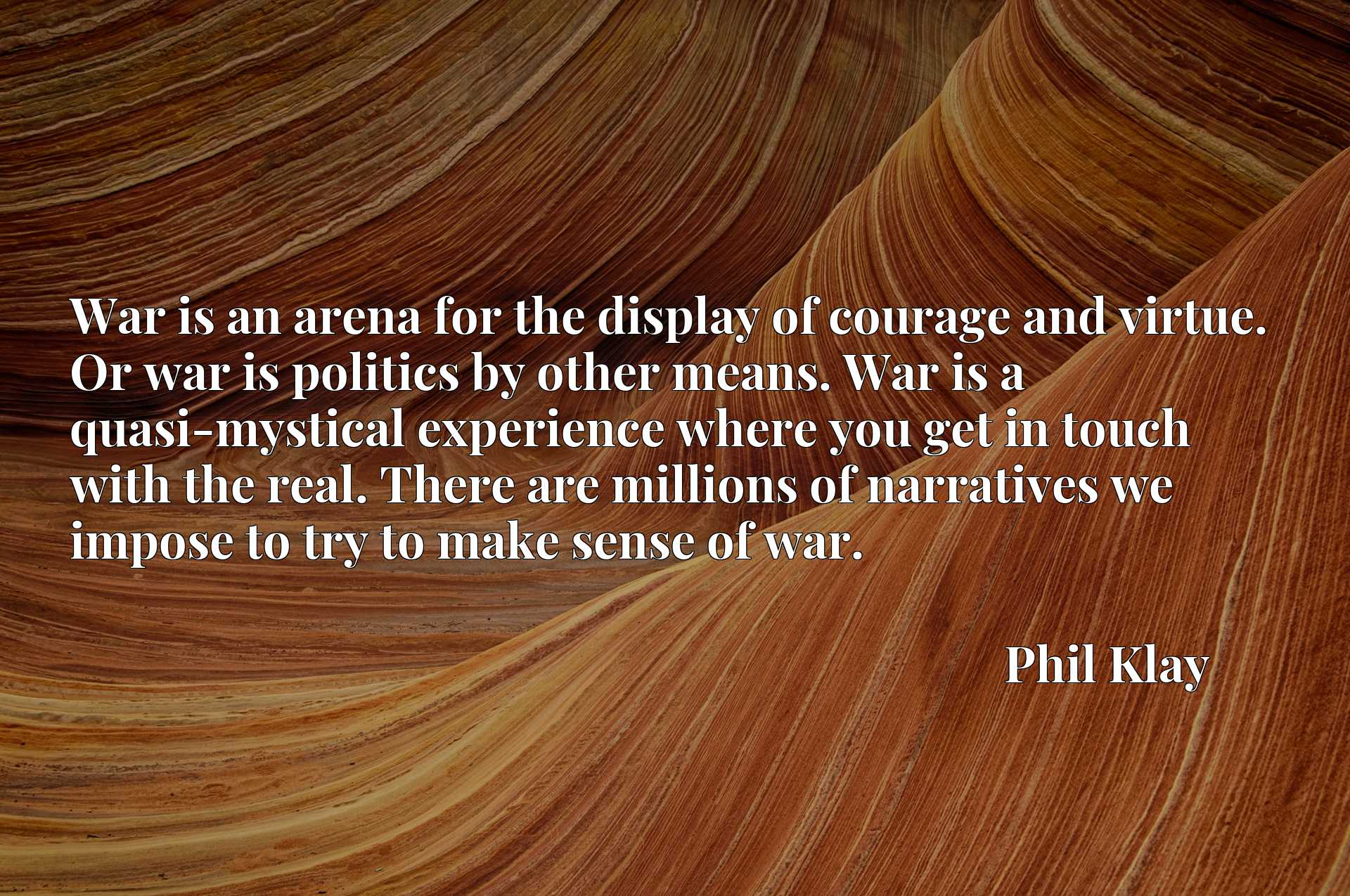 War is an arena for the display of courage and virtue. Or war is politics by other means. War is a quasi-mystical experience where you get in touch with the real. There are millions of narratives we impose to try to make sense of war.