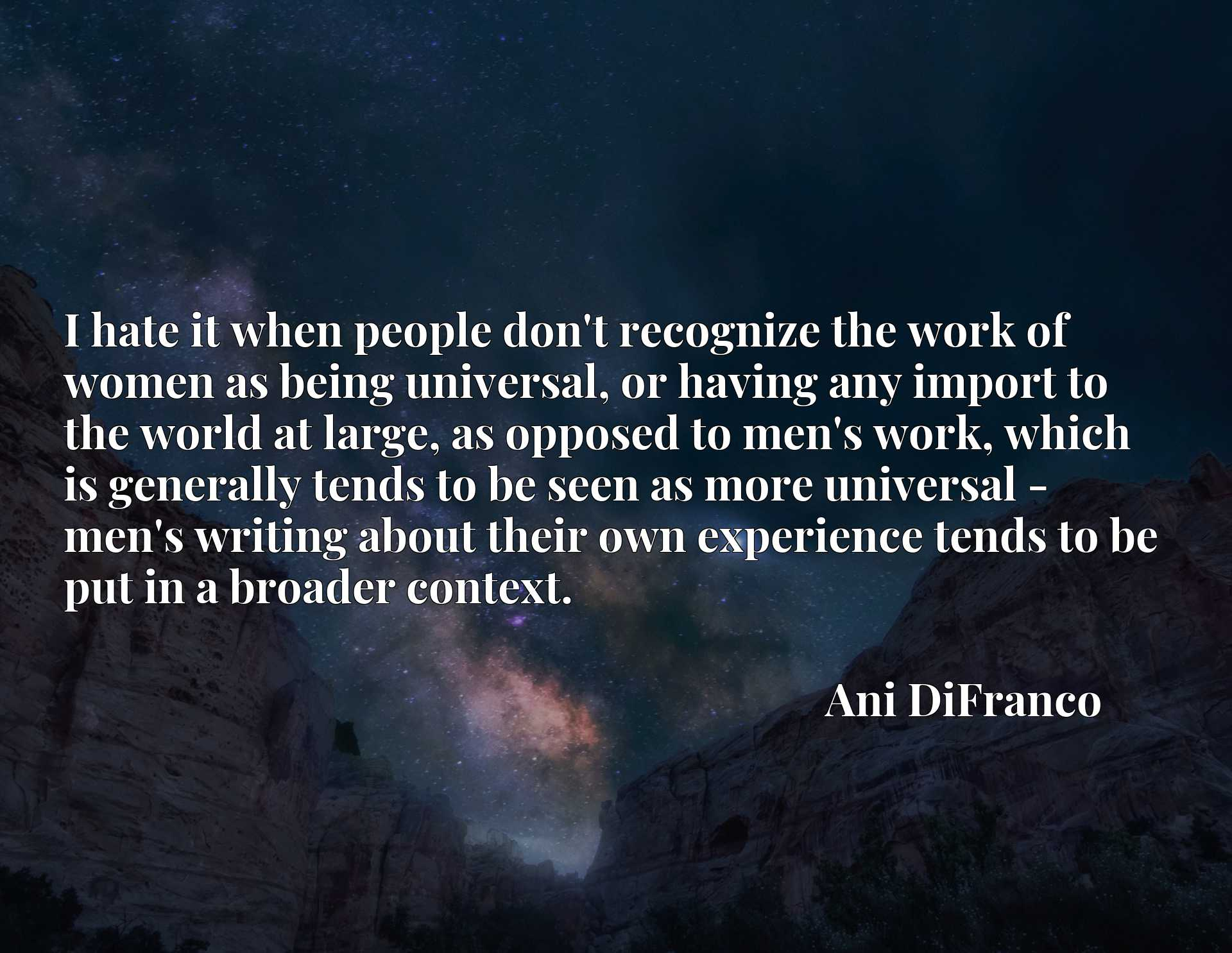 I hate it when people don't recognize the work of women as being universal, or having any import to the world at large, as opposed to men's work, which is generally tends to be seen as more universal - men's writing about their own experience tends to be put in a broader context.