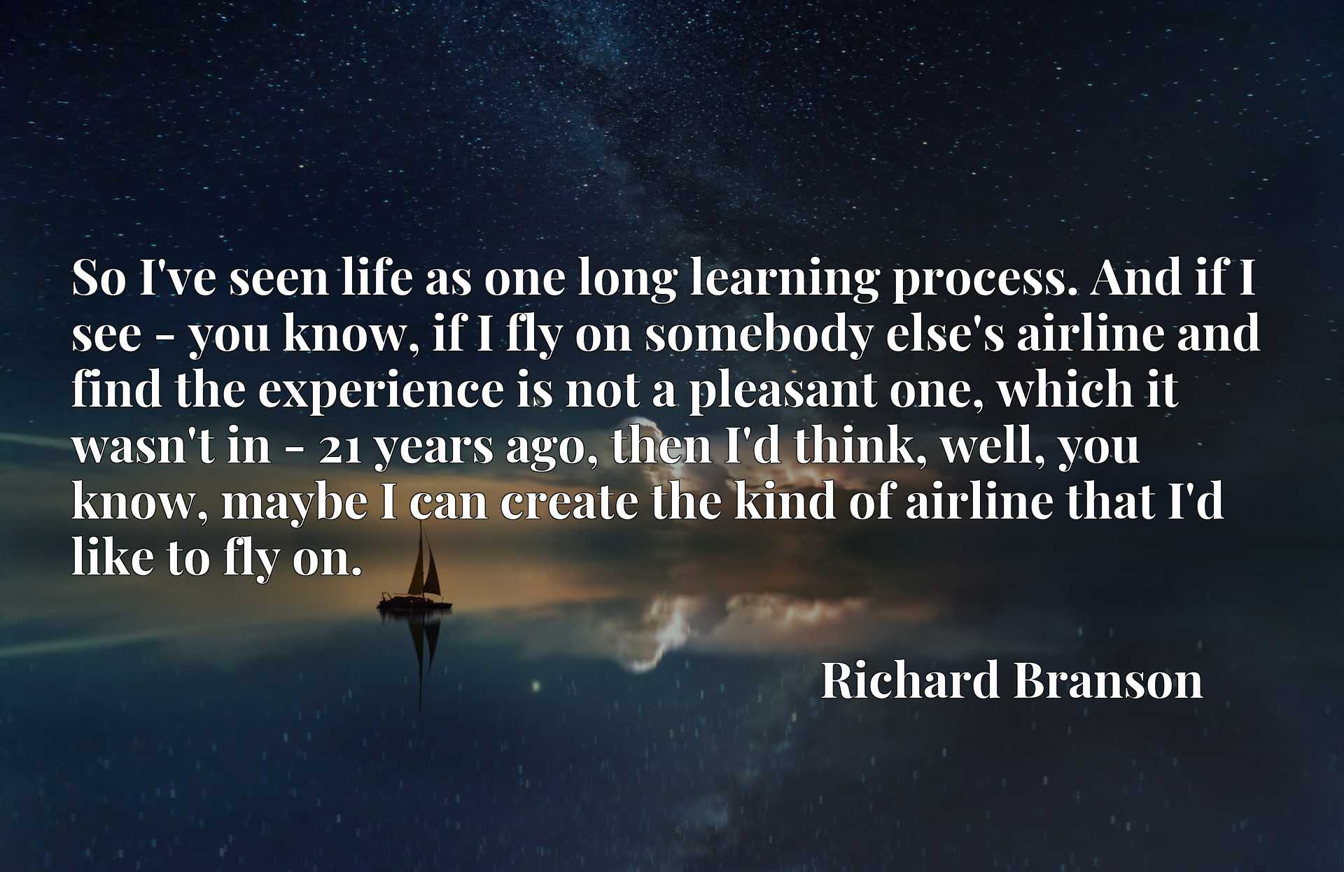 So I've seen life as one long learning process. And if I see - you know, if I fly on somebody else's airline and find the experience is not a pleasant one, which it wasn't in - 21 years ago, then I'd think, well, you know, maybe I can create the kind of airline that I'd like to fly on.