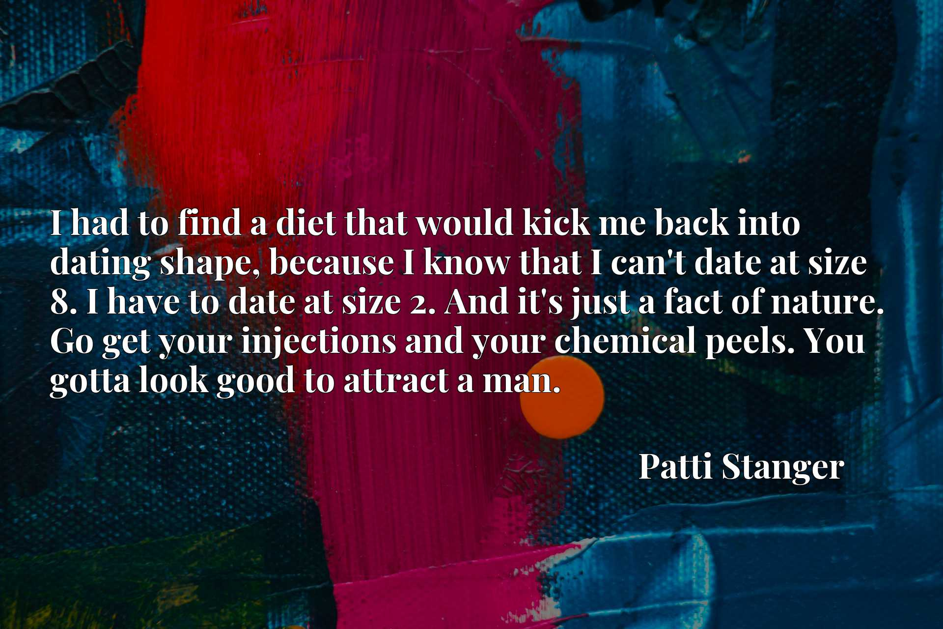 I had to find a diet that would kick me back into dating shape, because I know that I can't date at size 8. I have to date at size 2. And it's just a fact of nature. Go get your injections and your chemical peels. You gotta look good to attract a man.