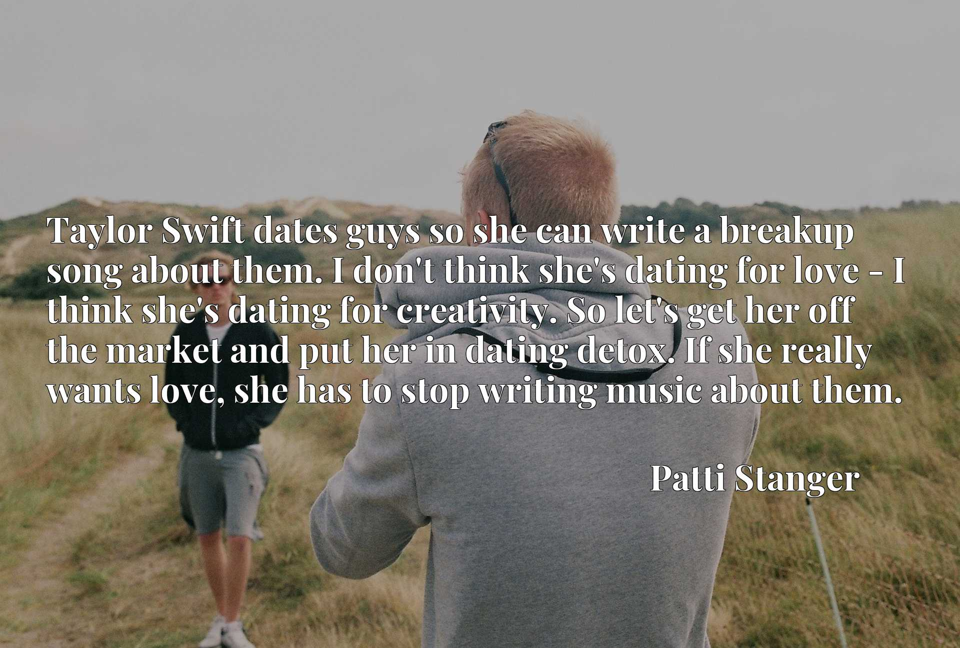 Taylor Swift dates guys so she can write a breakup song about them. I don't think she's dating for love - I think she's dating for creativity. So let's get her off the market and put her in dating detox. If she really wants love, she has to stop writing music about them.