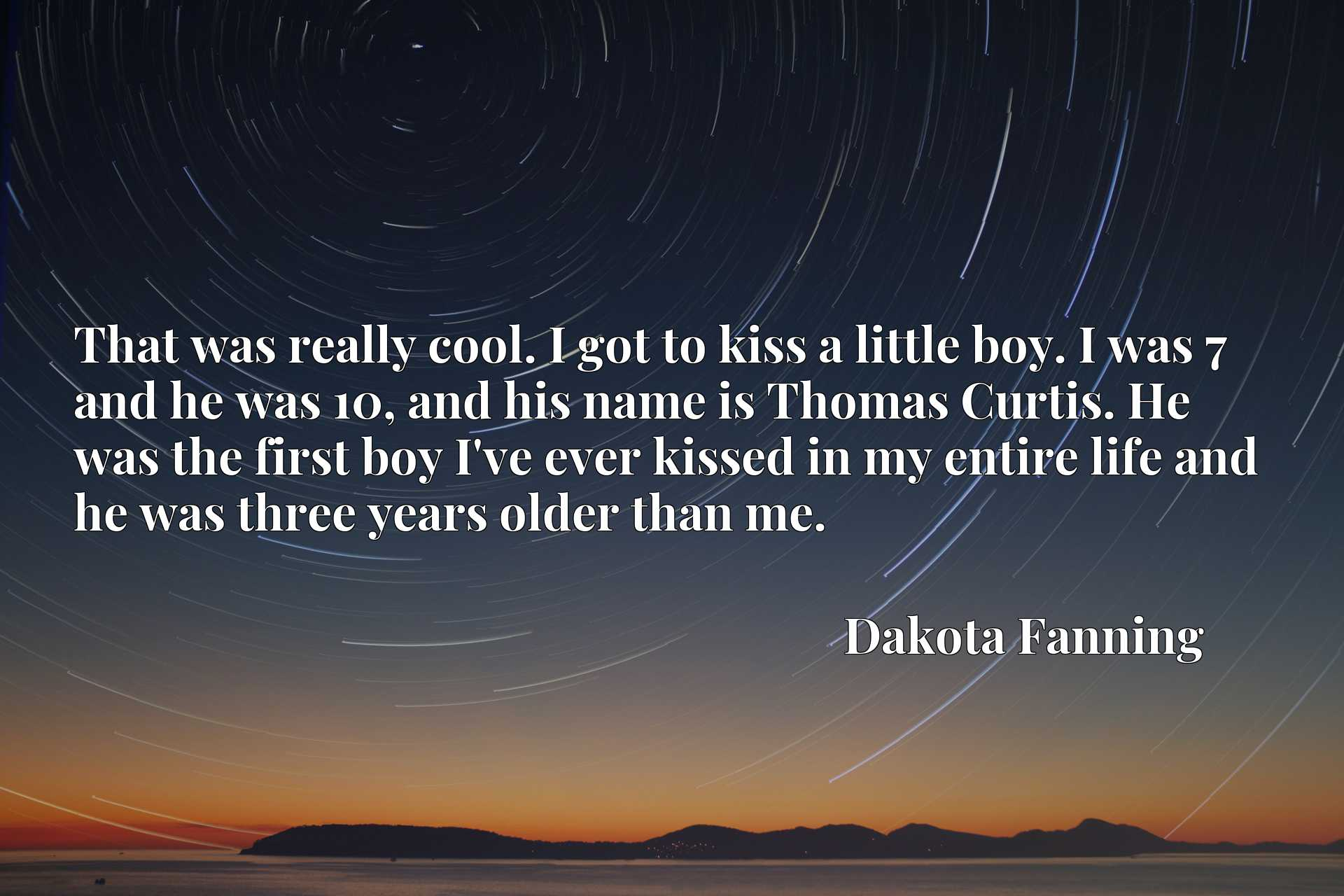 That was really cool. I got to kiss a little boy. I was 7 and he was 10, and his name is Thomas Curtis. He was the first boy I've ever kissed in my entire life and he was three years older than me.