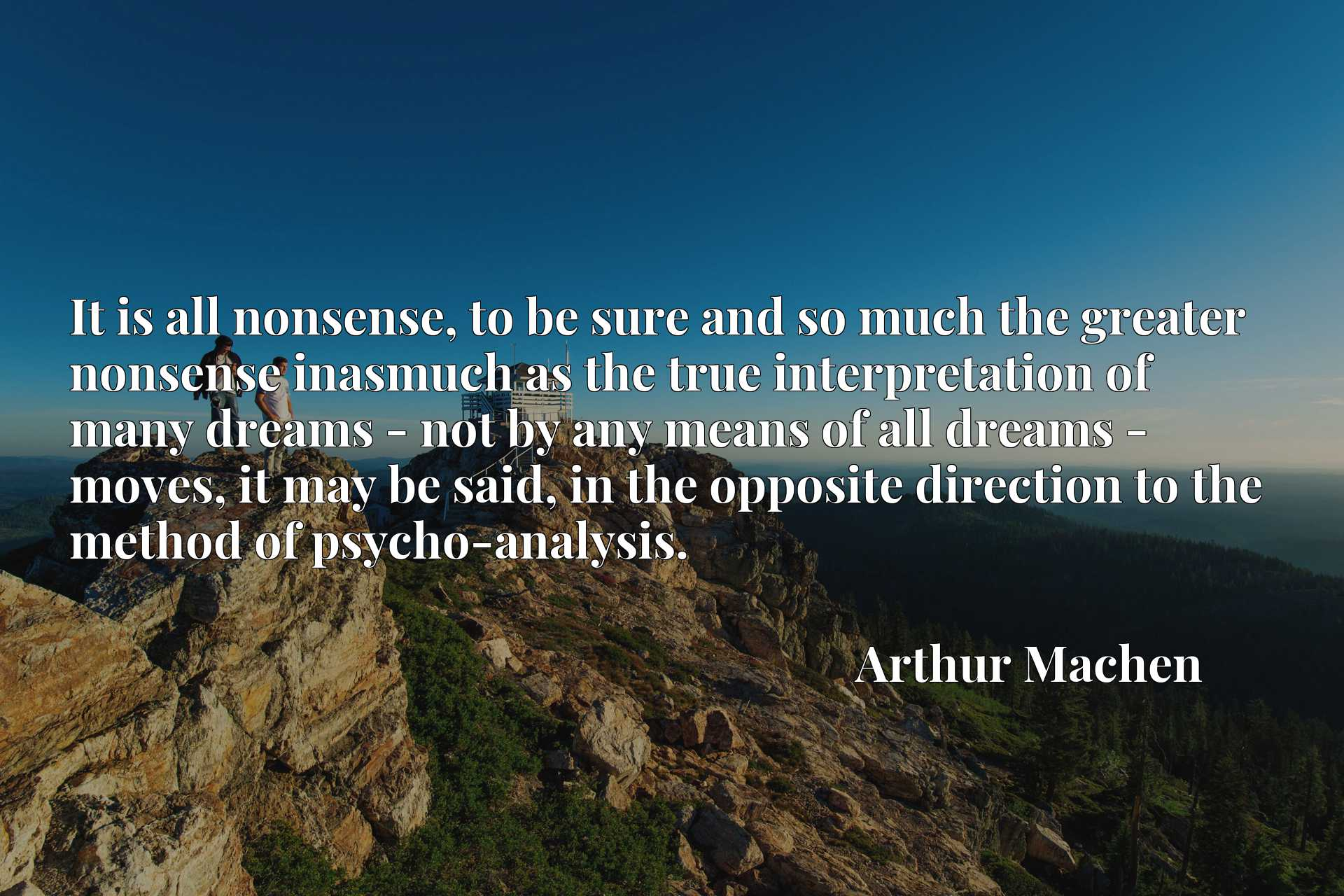 It is all nonsense, to be sure and so much the greater nonsense inasmuch as the true interpretation of many dreams - not by any means of all dreams - moves, it may be said, in the opposite direction to the method of psycho-analysis.
