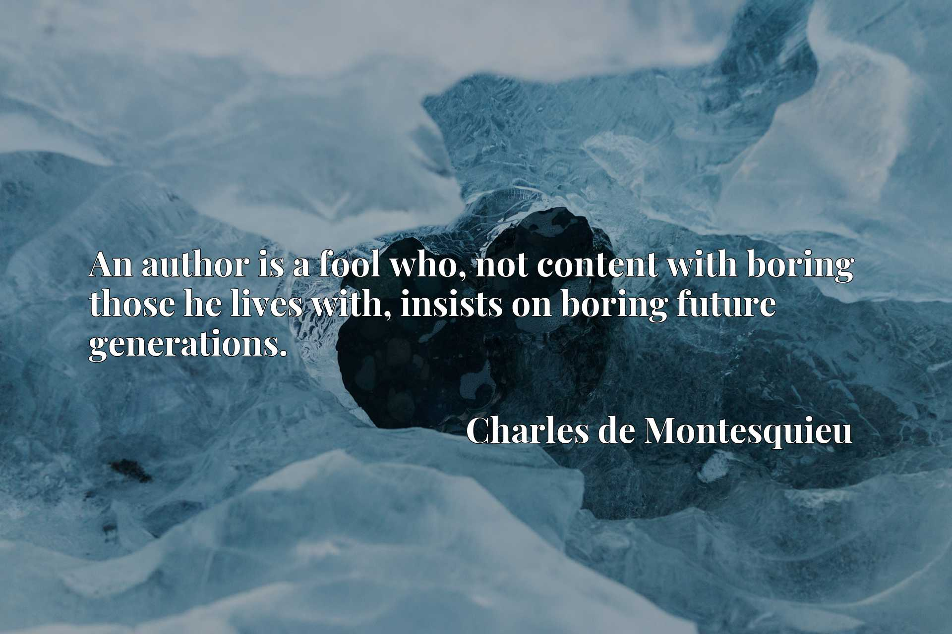 An author is a fool who, not content with boring those he lives with, insists on boring future generations.