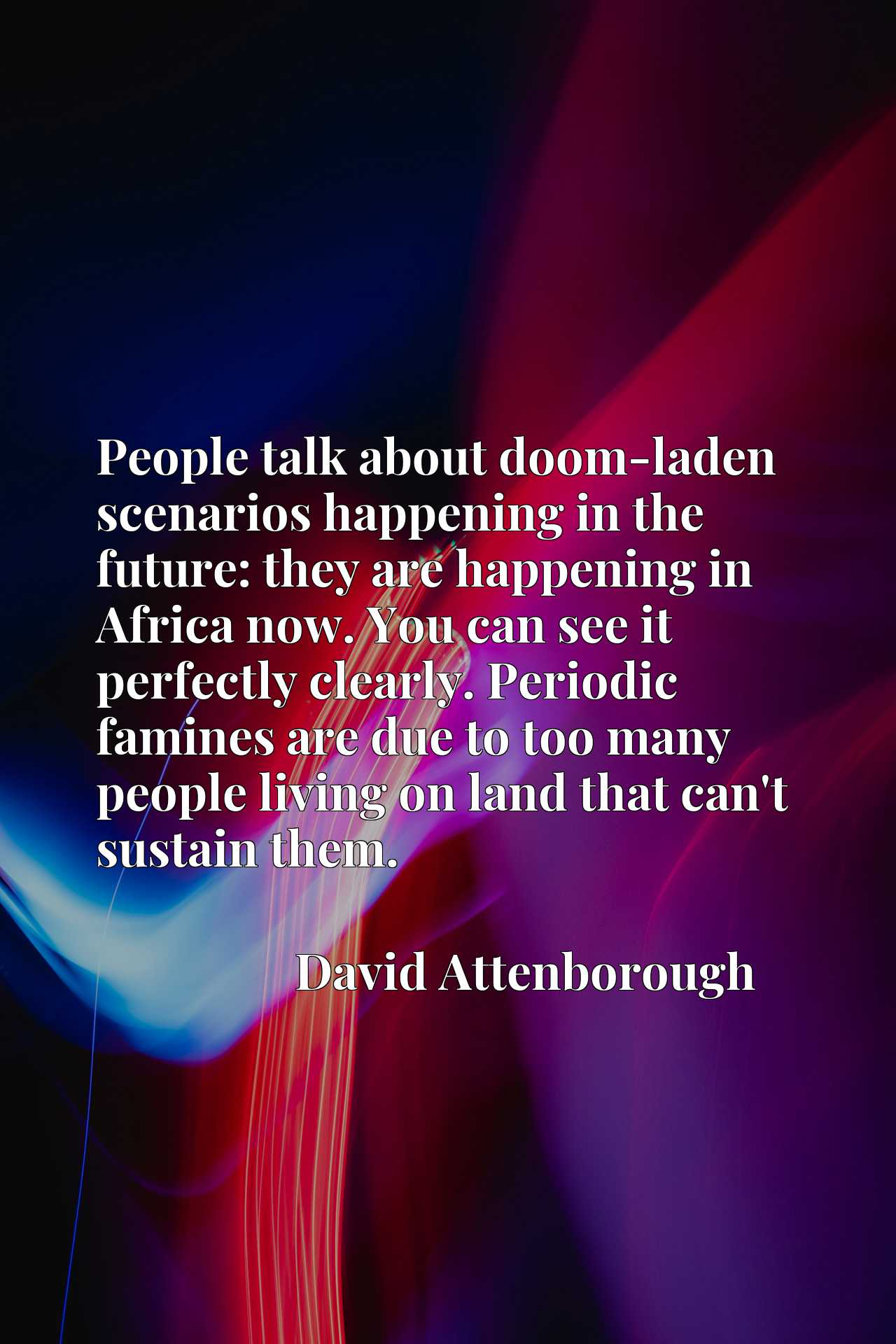 People talk about doom-laden scenarios happening in the future: they are happening in Africa now. You can see it perfectly clearly. Periodic famines are due to too many people living on land that can't sustain them.