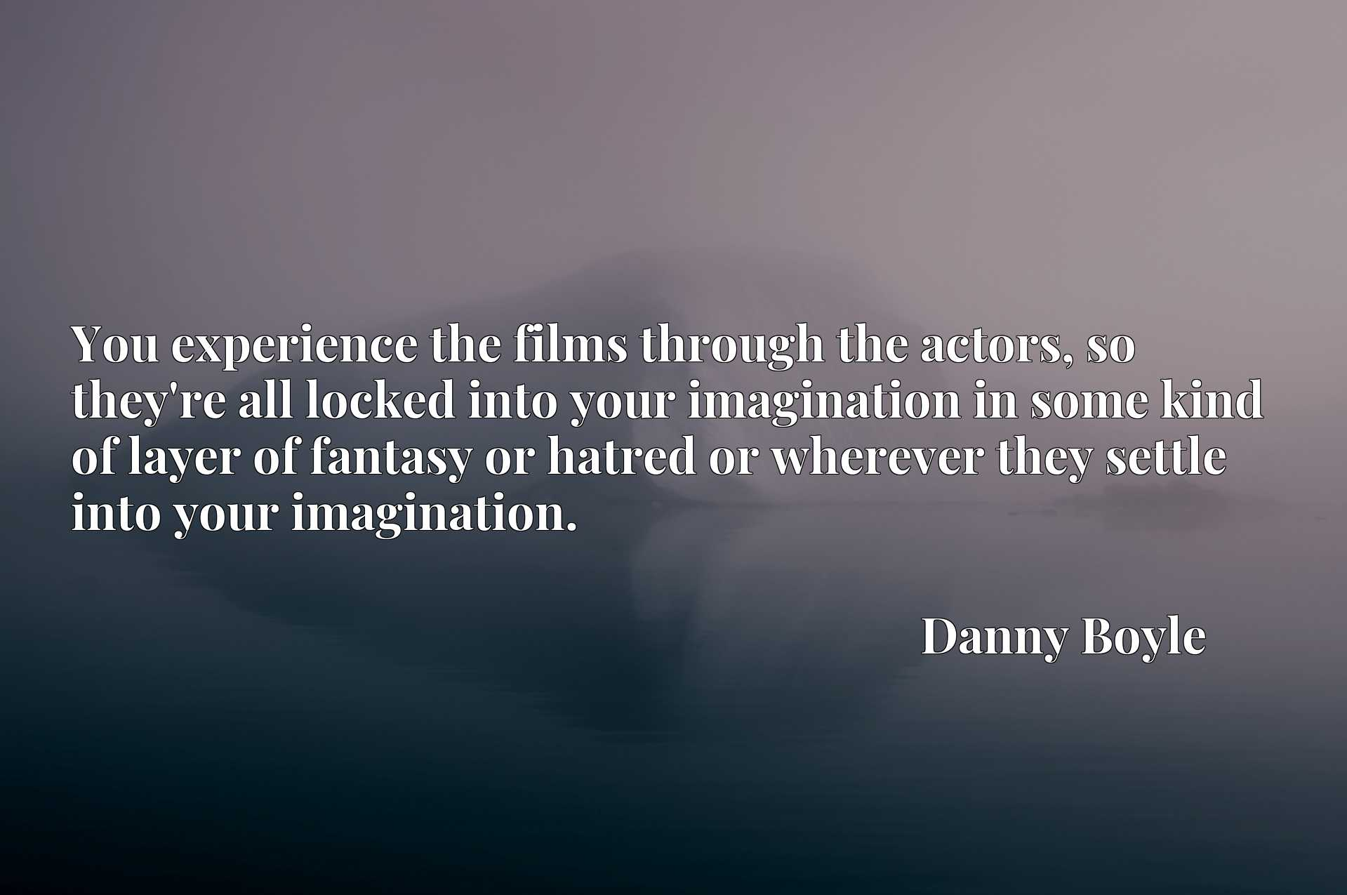 You experience the films through the actors, so they're all locked into your imagination in some kind of layer of fantasy or hatred or wherever they settle into your imagination.