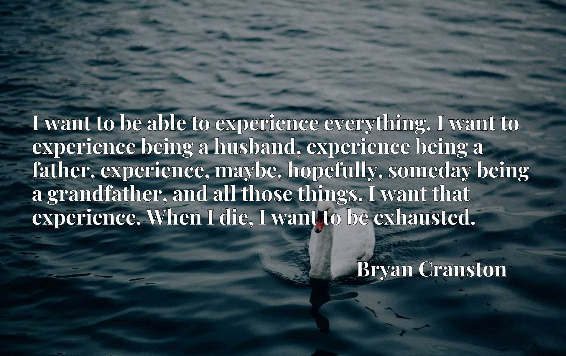 I want to be able to experience everything. I want to experience being a husband, experience being a father, experience, maybe, hopefully, someday being a grandfather, and all those things. I want that experience. When I die, I want to be exhausted.