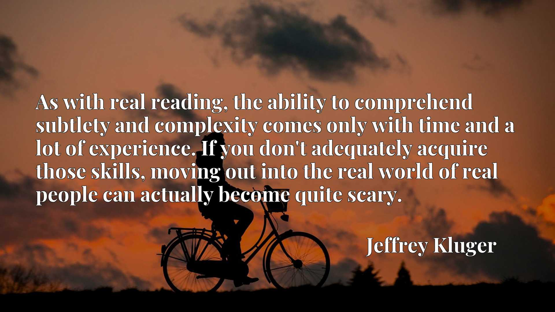 As with real reading, the ability to comprehend subtlety and complexity comes only with time and a lot of experience. If you don't adequately acquire those skills, moving out into the real world of real people can actually become quite scary.