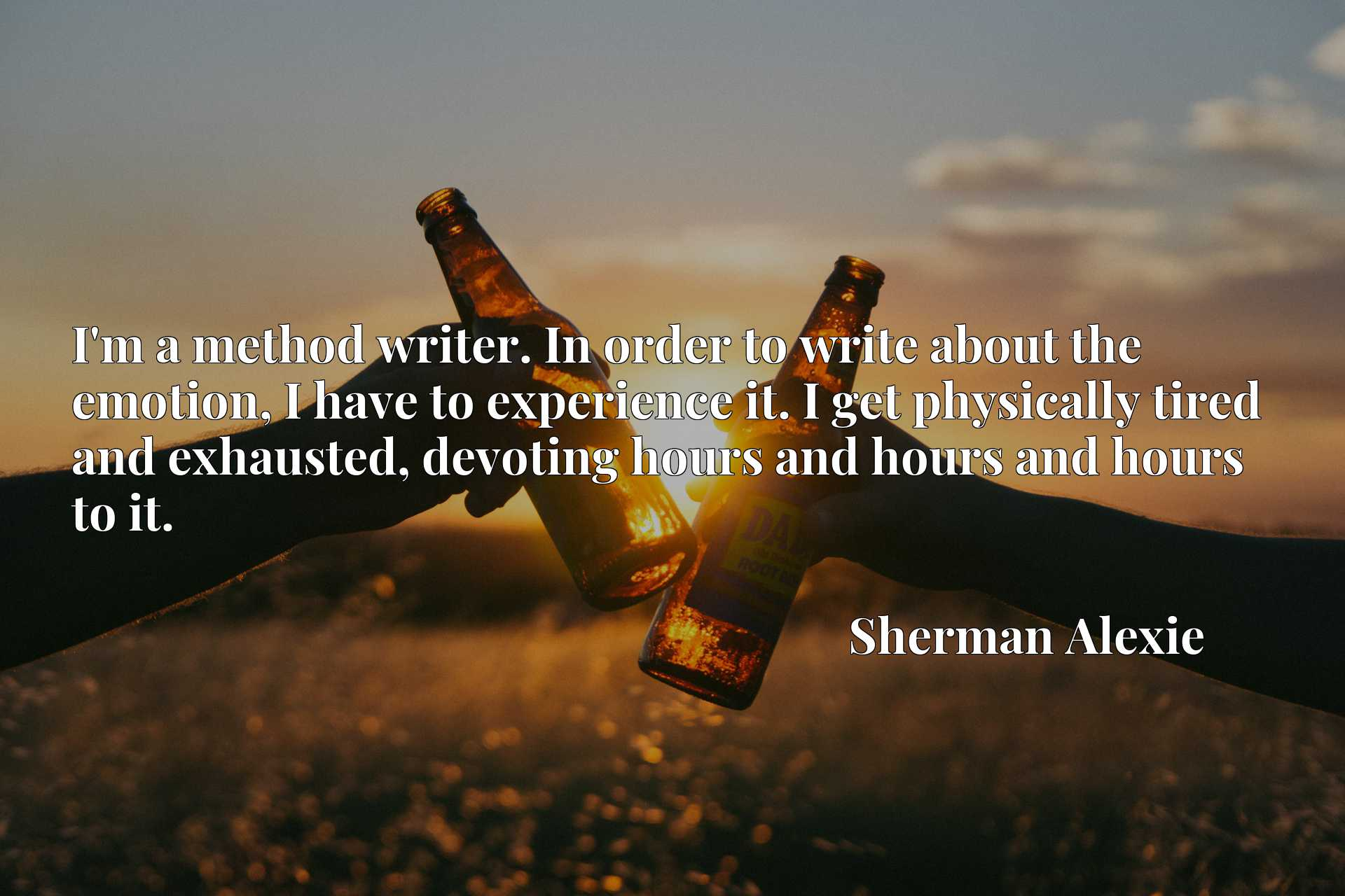 I'm a method writer. In order to write about the emotion, I have to experience it. I get physically tired and exhausted, devoting hours and hours and hours to it.