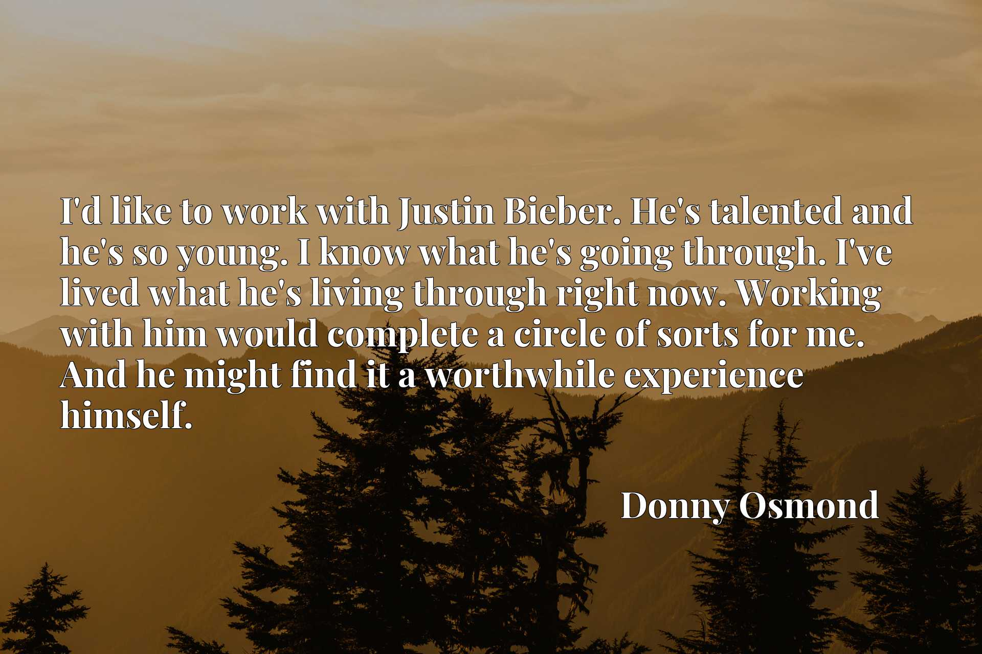 I'd like to work with Justin Bieber. He's talented and he's so young. I know what he's going through. I've lived what he's living through right now. Working with him would complete a circle of sorts for me. And he might find it a worthwhile experience himself.