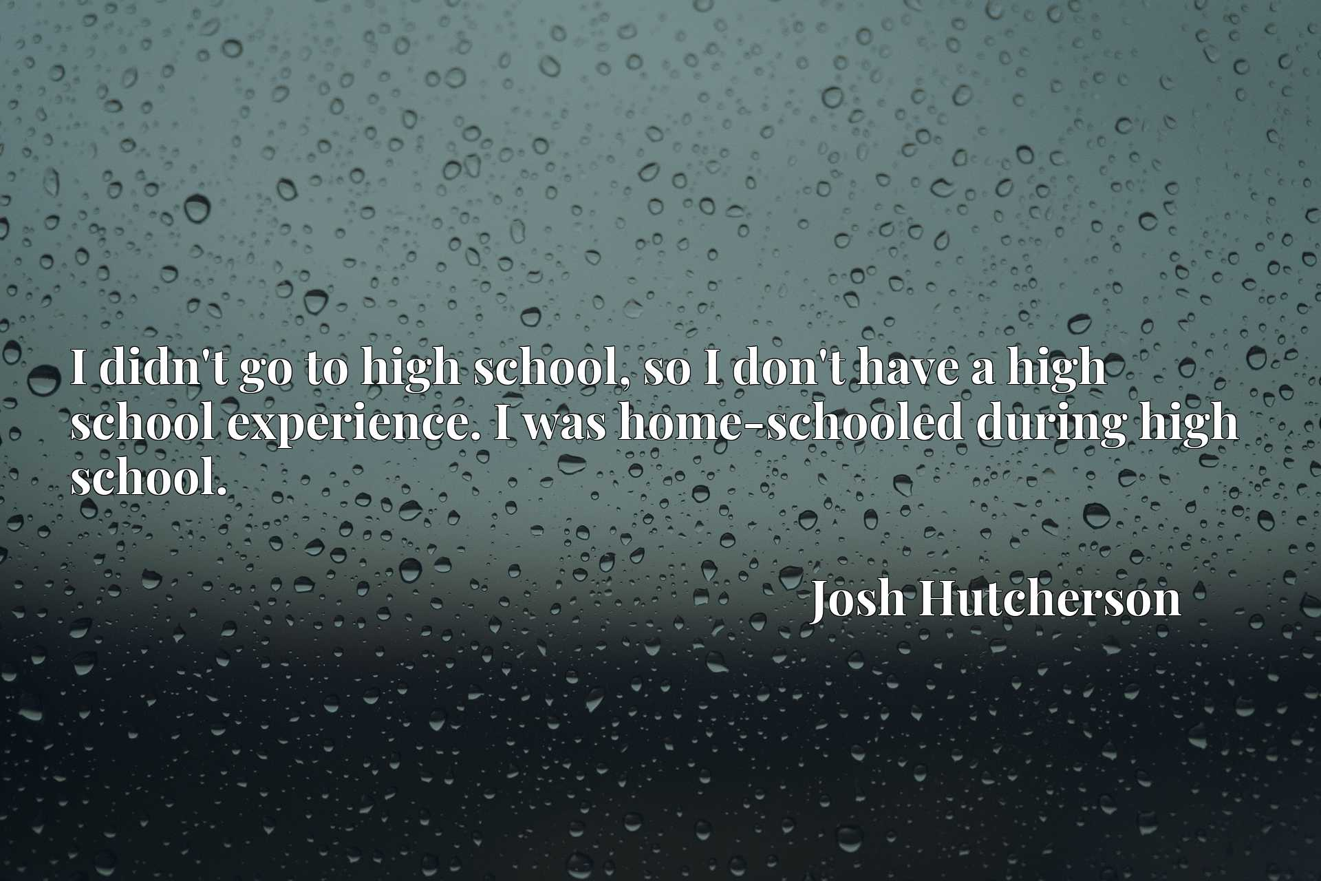 I didn't go to high school, so I don't have a high school experience. I was home-schooled during high school.