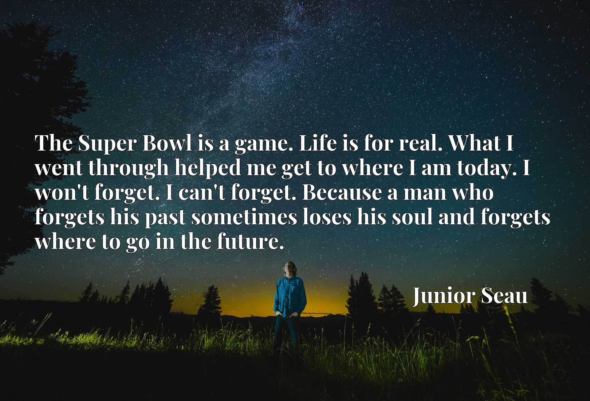 The Super Bowl is a game. Life is for real. What I went through helped me get to where I am today. I won't forget. I can't forget. Because a man who forgets his past sometimes loses his soul and forgets where to go in the future.