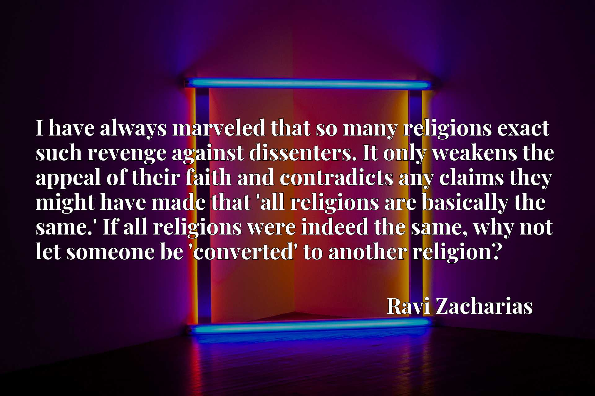 I have always marveled that so many religions exact such revenge against dissenters. It only weakens the appeal of their faith and contradicts any claims they might have made that 'all religions are basically the same.' If all religions were indeed the same, why not let someone be 'converted' to another religion?
