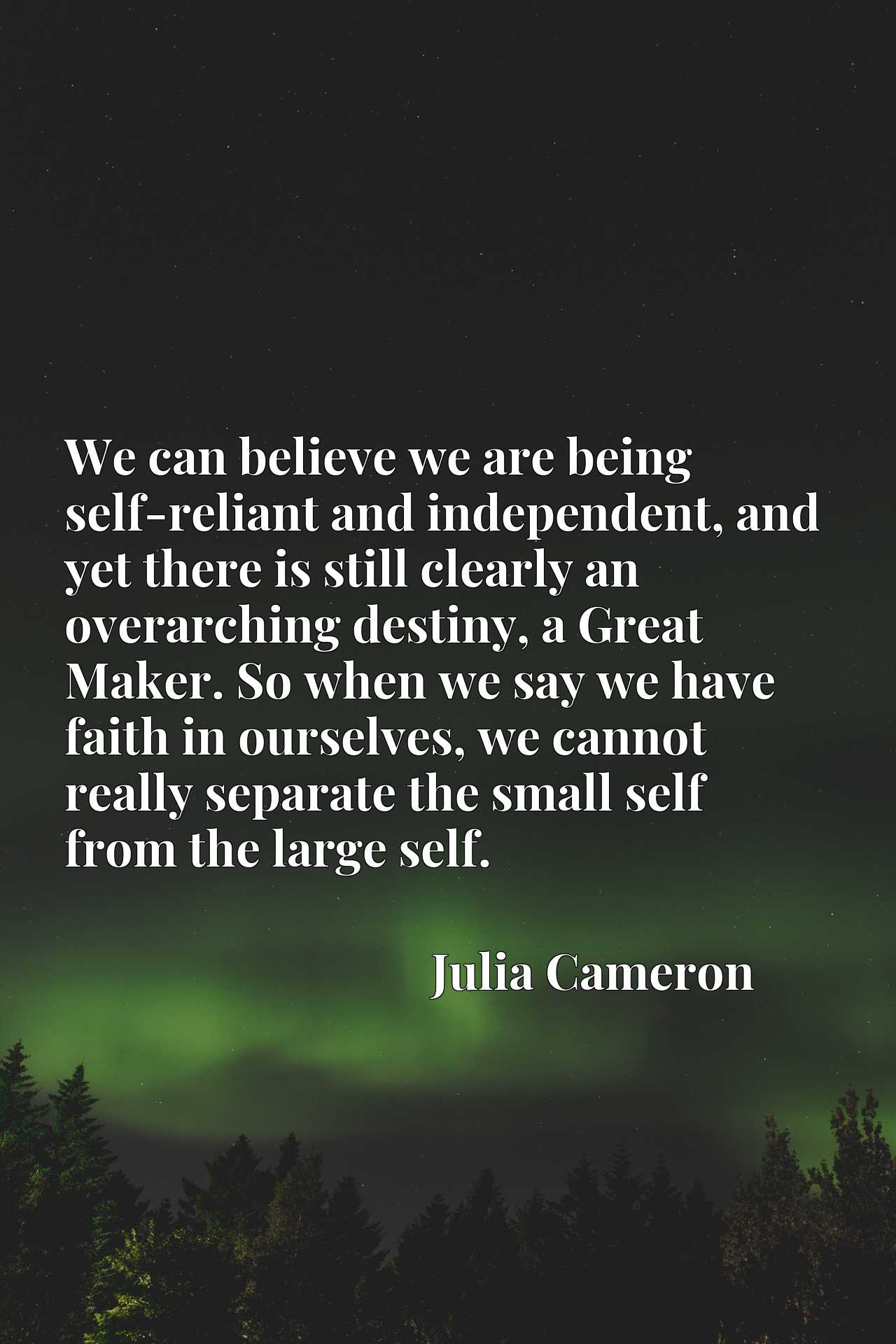 We can believe we are being self-reliant and independent, and yet there is still clearly an overarching destiny, a Great Maker. So when we say we have faith in ourselves, we cannot really separate the small self from the large self.
