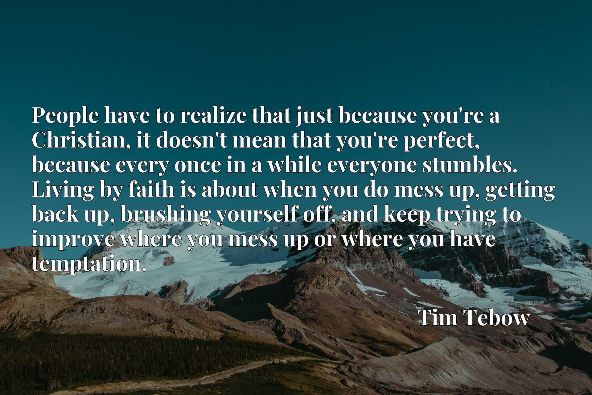 People have to realize that just because you're a Christian, it doesn't mean that you're perfect, because every once in a while everyone stumbles. Living by faith is about when you do mess up, getting back up, brushing yourself off, and keep trying to improve where you mess up or where you have temptation.