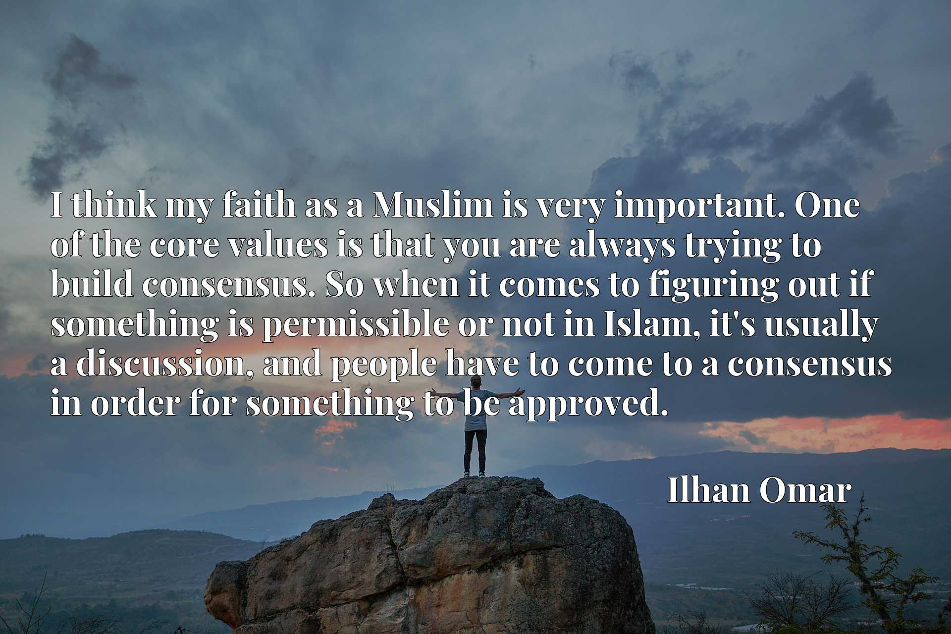 I think my faith as a Muslim is very important. One of the core values is that you are always trying to build consensus. So when it comes to figuring out if something is permissible or not in Islam, it's usually a discussion, and people have to come to a consensus in order for something to be approved.
