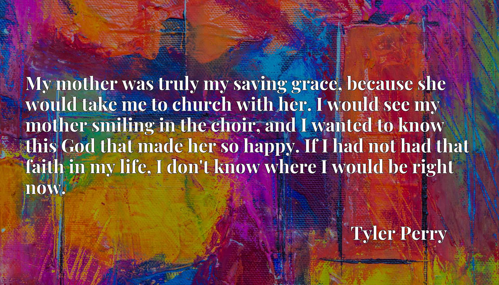 My mother was truly my saving grace, because she would take me to church with her. I would see my mother smiling in the choir, and I wanted to know this God that made her so happy. If I had not had that faith in my life, I don't know where I would be right now.