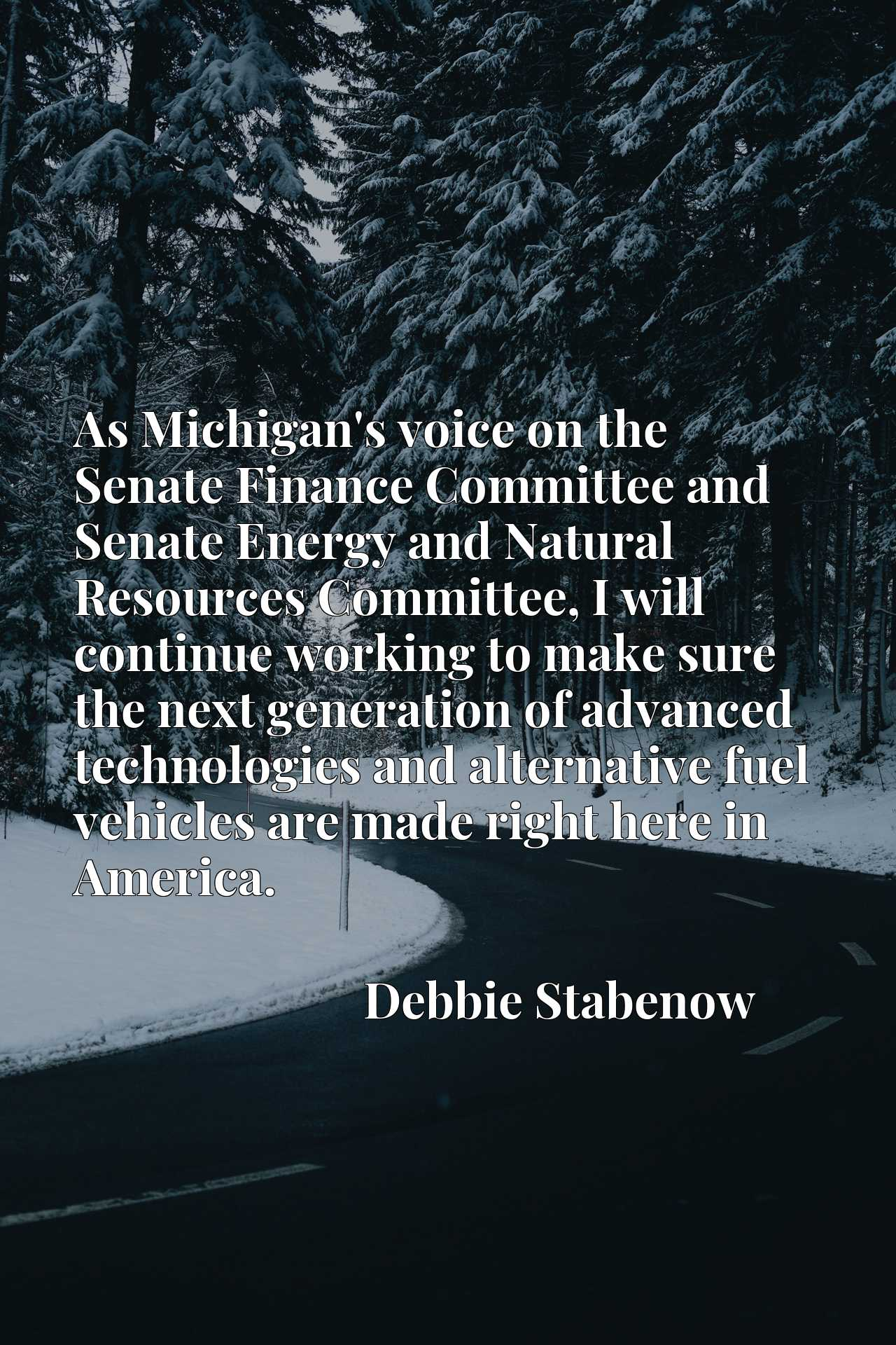 As Michigan's voice on the Senate Finance Committee and Senate Energy and Natural Resources Committee, I will continue working to make sure the next generation of advanced technologies and alternative fuel vehicles are made right here in America.