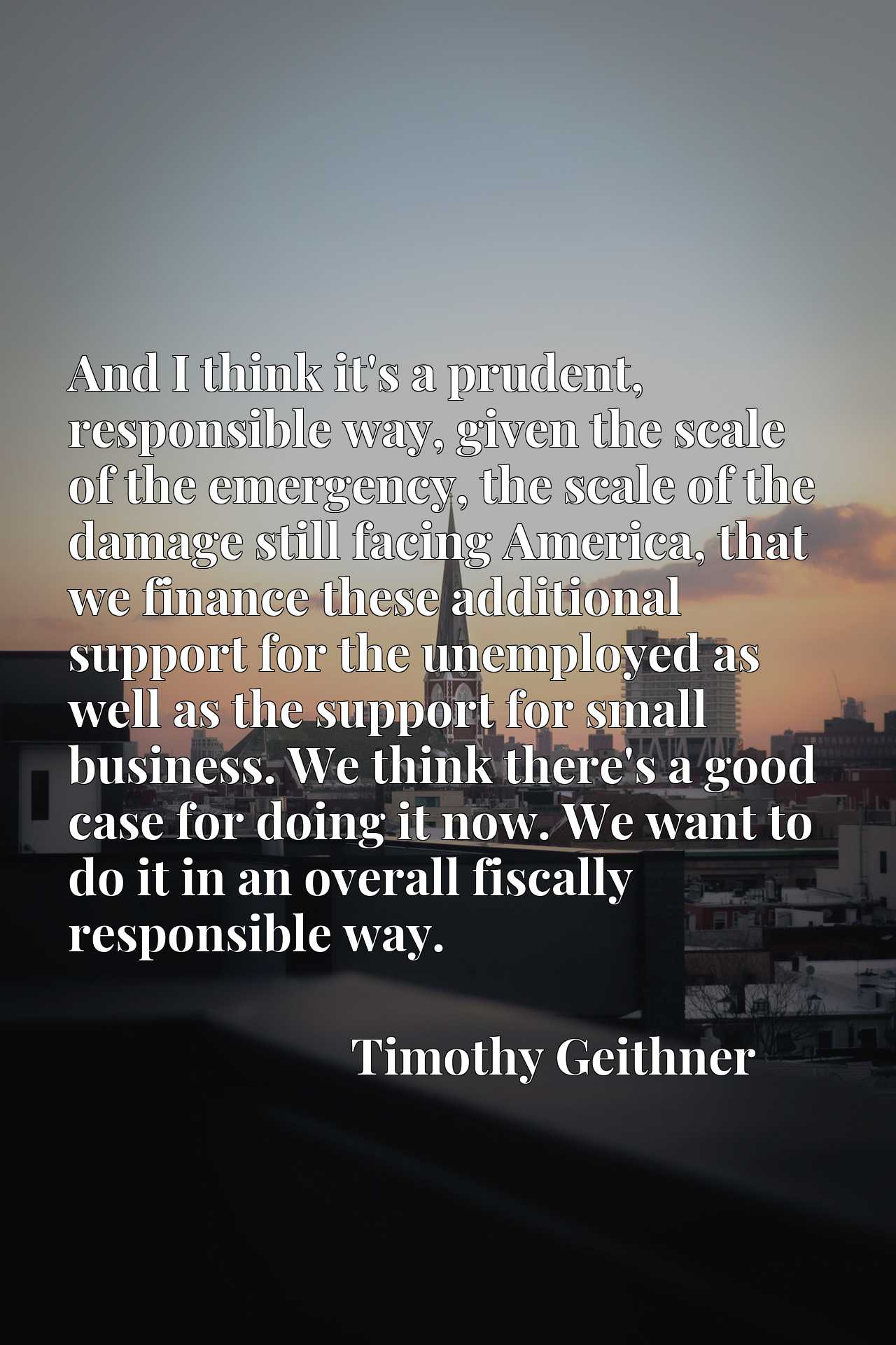 And I think it's a prudent, responsible way, given the scale of the emergency, the scale of the damage still facing America, that we finance these additional support for the unemployed as well as the support for small business. We think there's a good case for doing it now. We want to do it in an overall fiscally responsible way.
