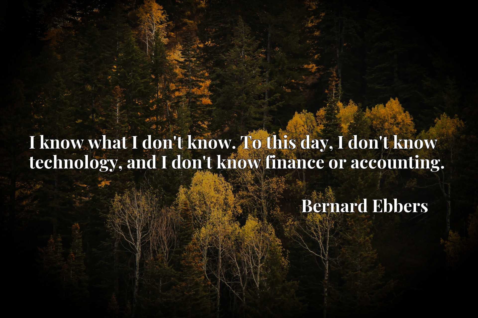 I know what I don't know. To this day, I don't know technology, and I don't know finance or accounting.