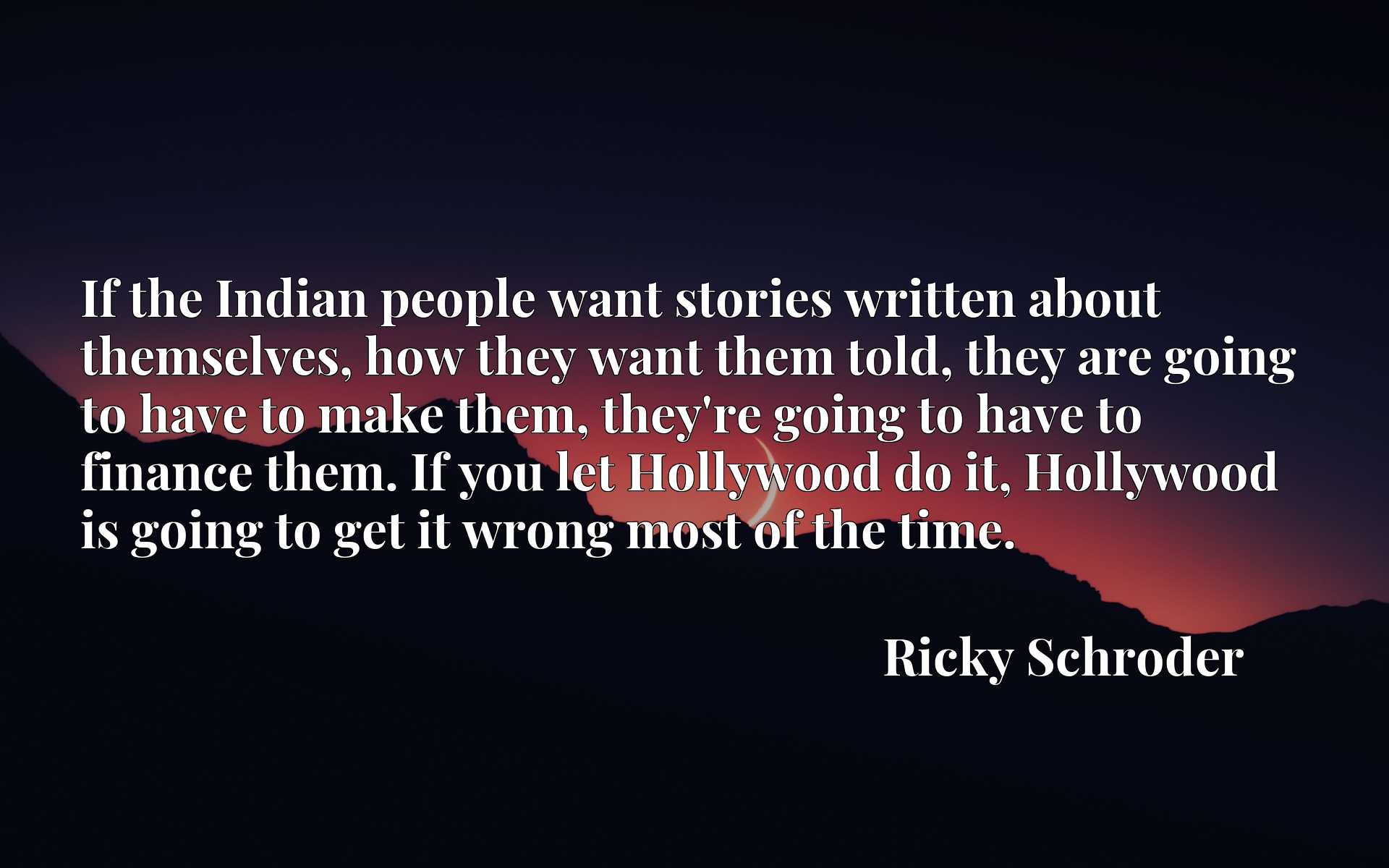 If the Indian people want stories written about themselves, how they want them told, they are going to have to make them, they're going to have to finance them. If you let Hollywood do it, Hollywood is going to get it wrong most of the time.