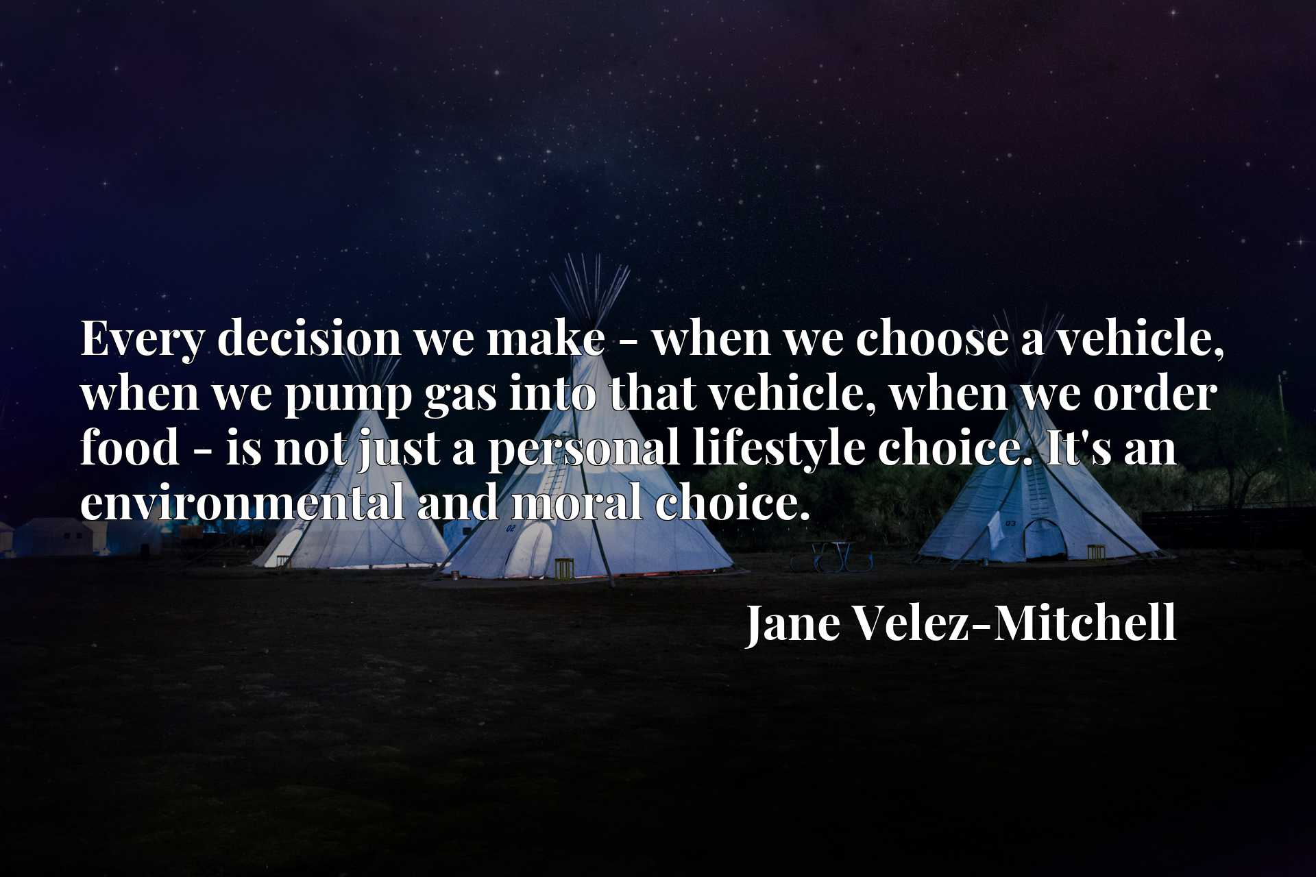 Every decision we make - when we choose a vehicle, when we pump gas into that vehicle, when we order food - is not just a personal lifestyle choice. It's an environmental and moral choice.