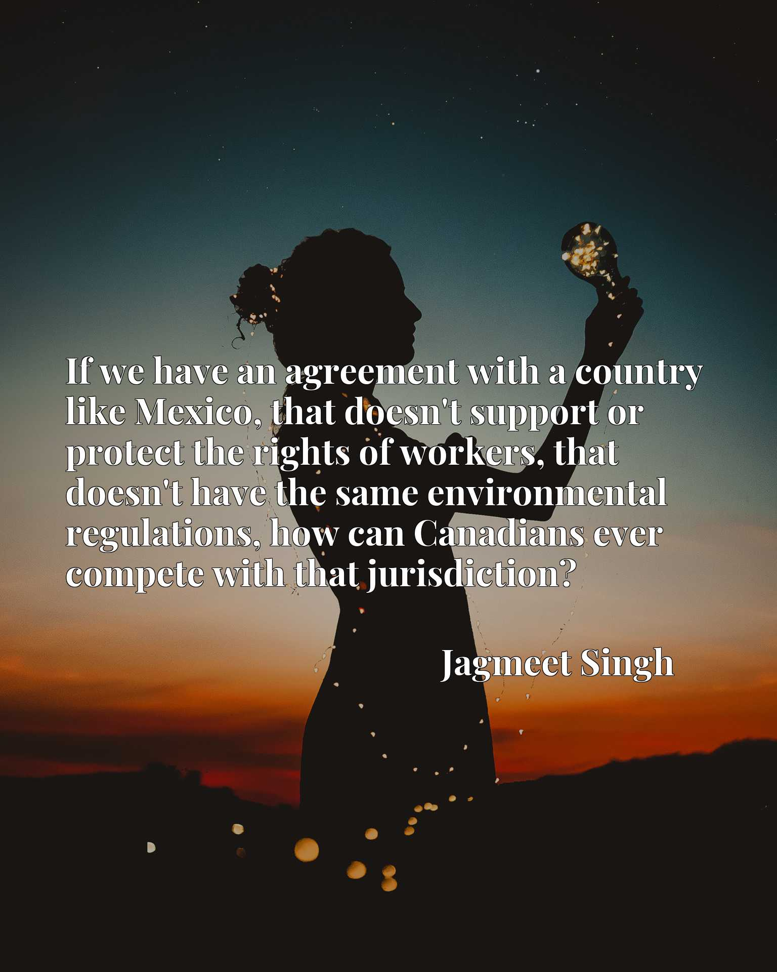 If we have an agreement with a country like Mexico, that doesn't support or protect the rights of workers, that doesn't have the same environmental regulations, how can Canadians ever compete with that jurisdiction?