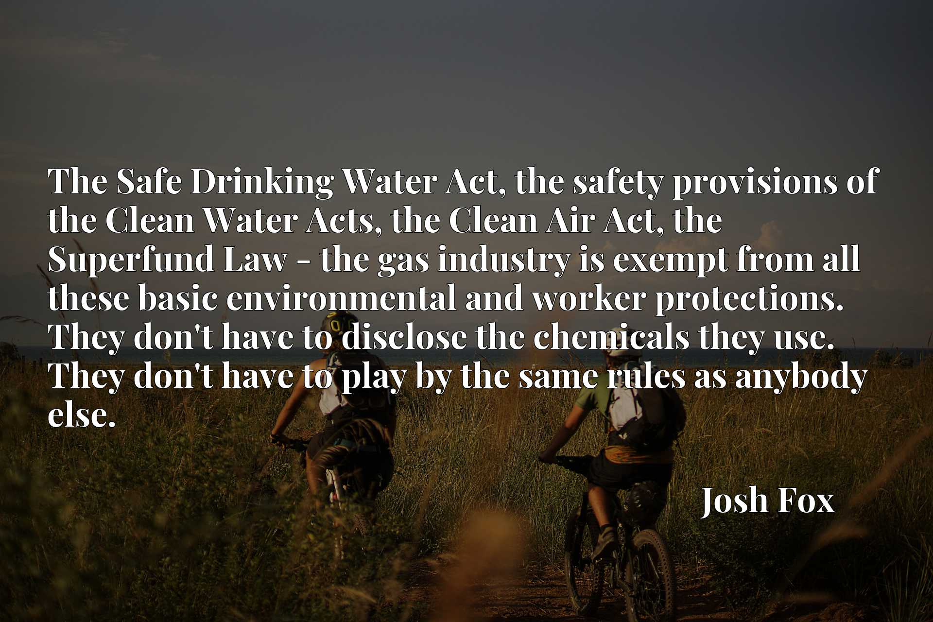 The Safe Drinking Water Act, the safety provisions of the Clean Water Acts, the Clean Air Act, the Superfund Law - the gas industry is exempt from all these basic environmental and worker protections. They don't have to disclose the chemicals they use. They don't have to play by the same rules as anybody else.
