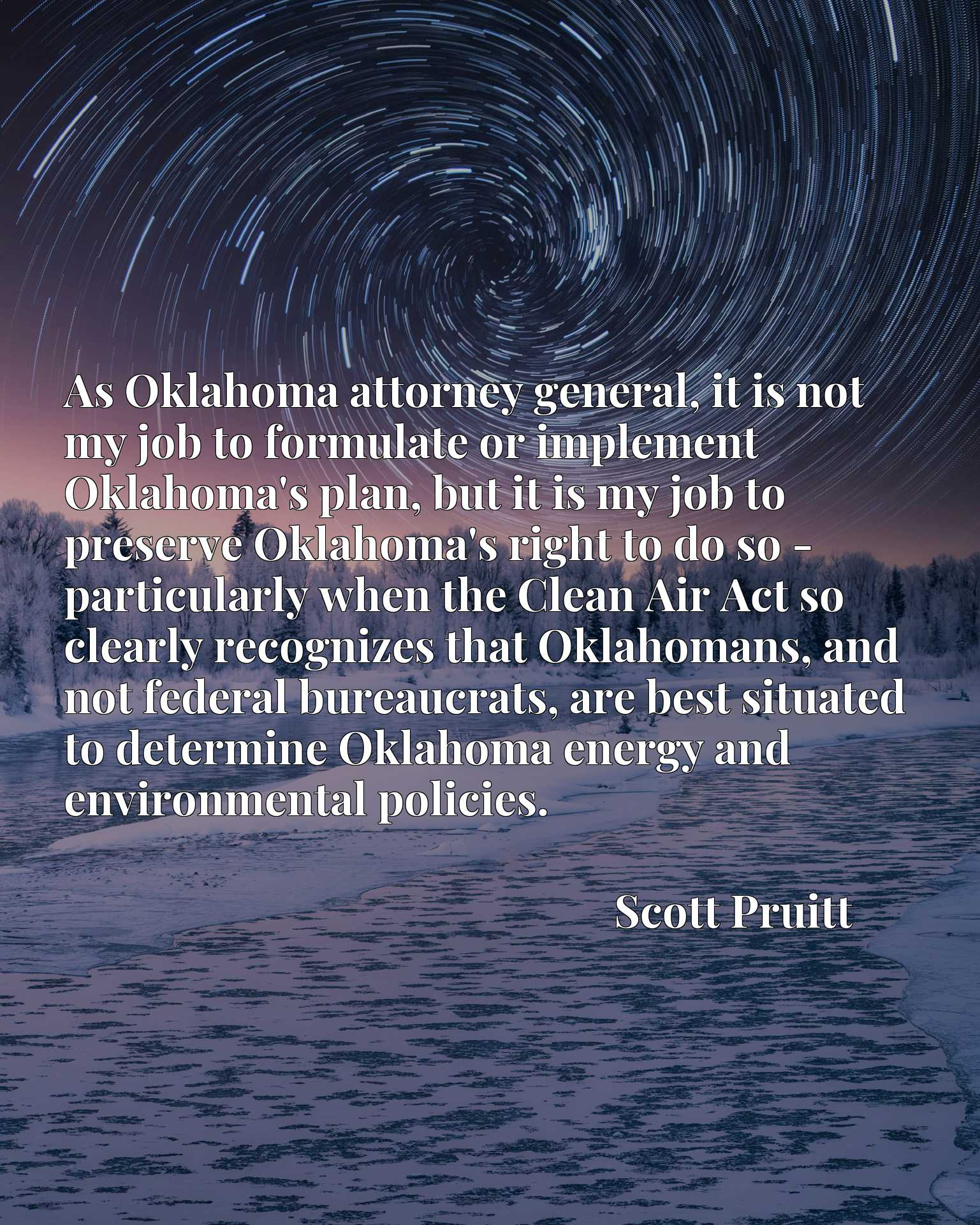 As Oklahoma attorney general, it is not my job to formulate or implement Oklahoma's plan, but it is my job to preserve Oklahoma's right to do so - particularly when the Clean Air Act so clearly recognizes that Oklahomans, and not federal bureaucrats, are best situated to determine Oklahoma energy and environmental policies.
