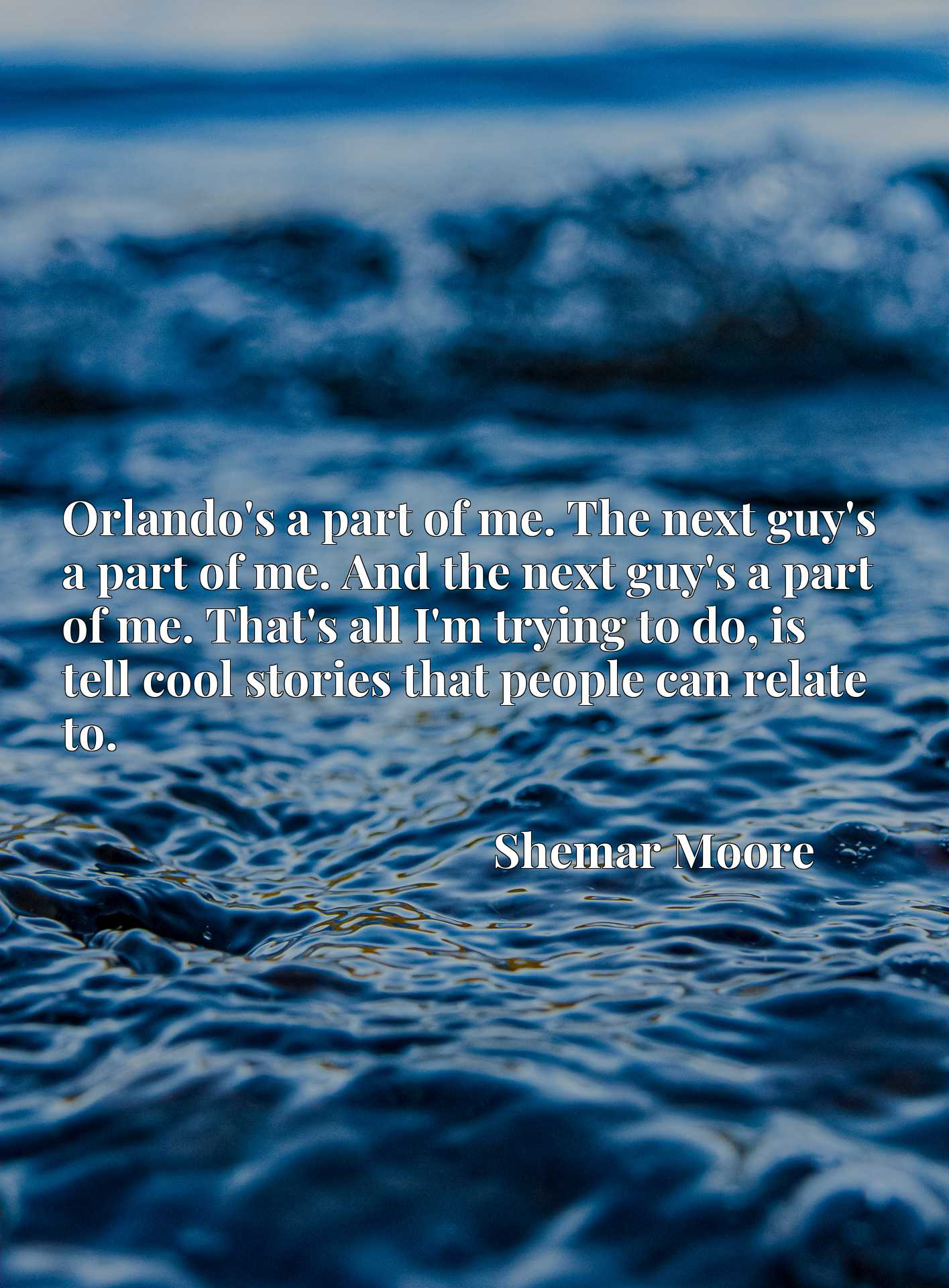 Orlando's a part of me. The next guy's a part of me. And the next guy's a part of me. That's all I'm trying to do, is tell cool stories that people can relate to.