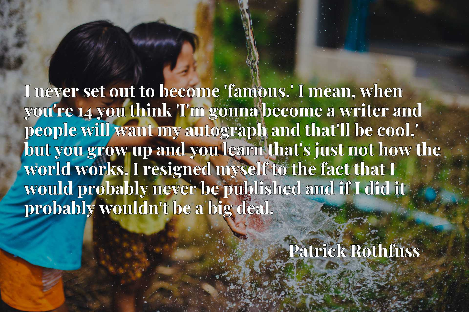 I never set out to become 'famous.' I mean, when you're 14 you think 'I'm gonna become a writer and people will want my autograph and that'll be cool,' but you grow up and you learn that's just not how the world works. I resigned myself to the fact that I would probably never be published and if I did it probably wouldn't be a big deal.