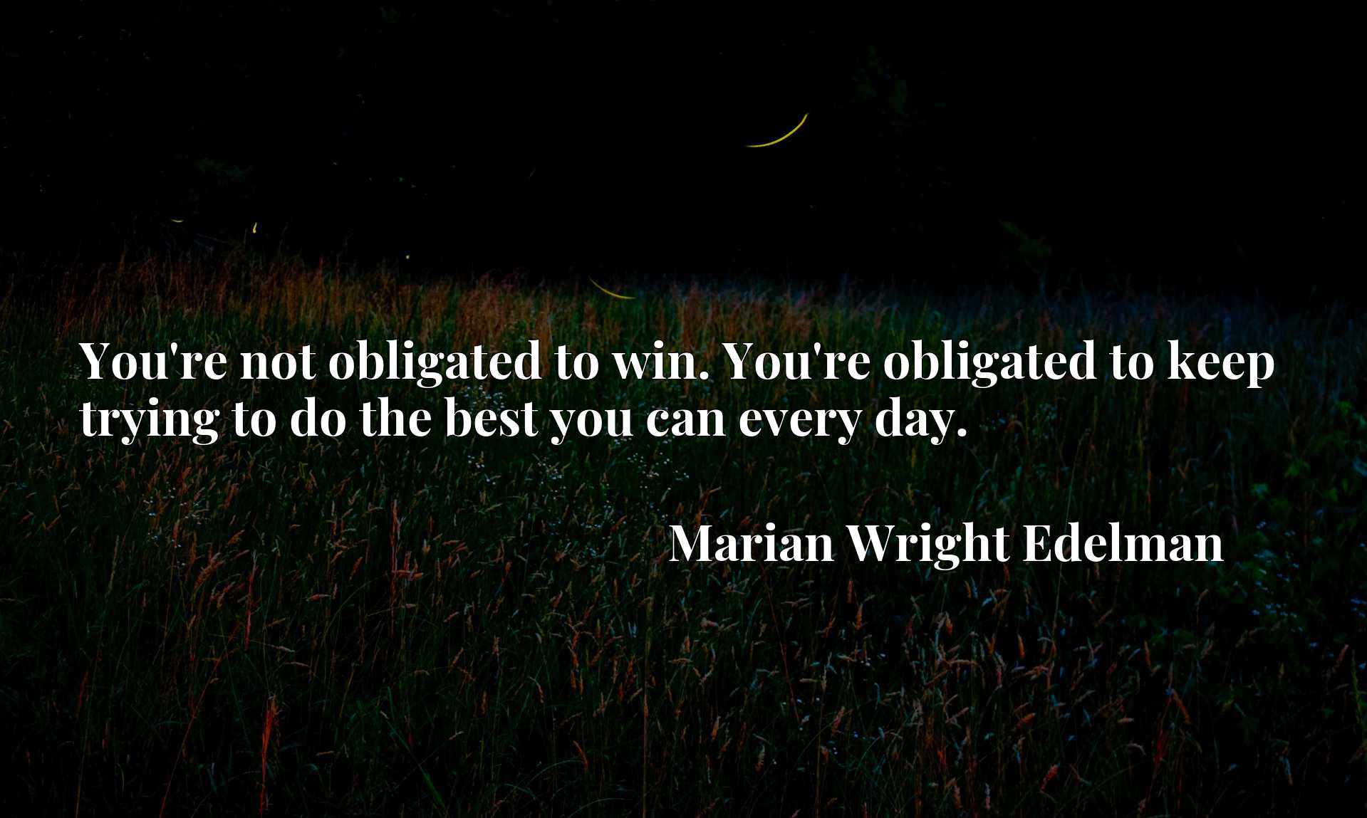 You're not obligated to win. You're obligated to keep trying to do the best you can every day.