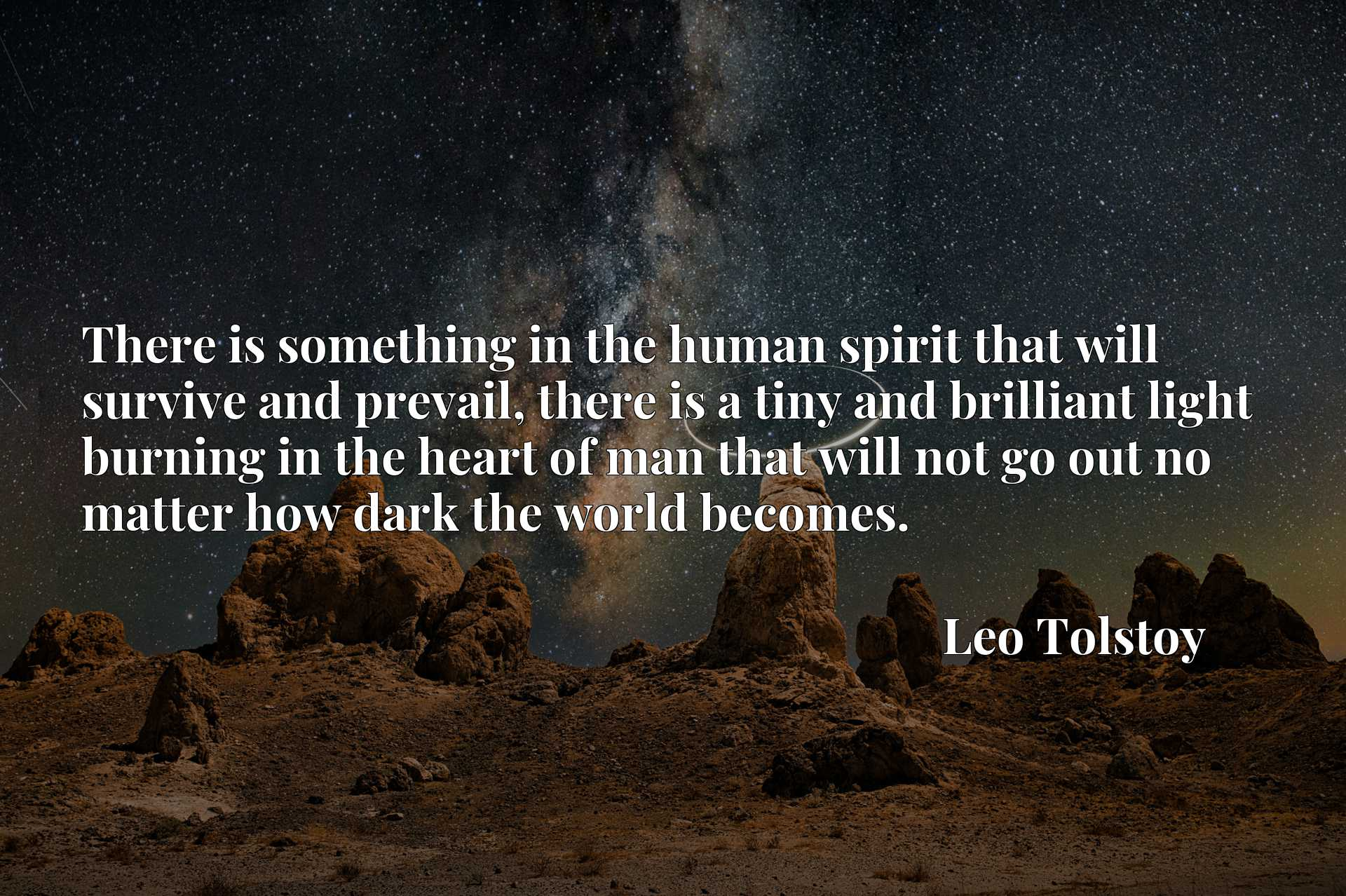 There is something in the human spirit that will survive and prevail, there is a tiny and brilliant light burning in the heart of man that will not go out no matter how dark the world becomes.