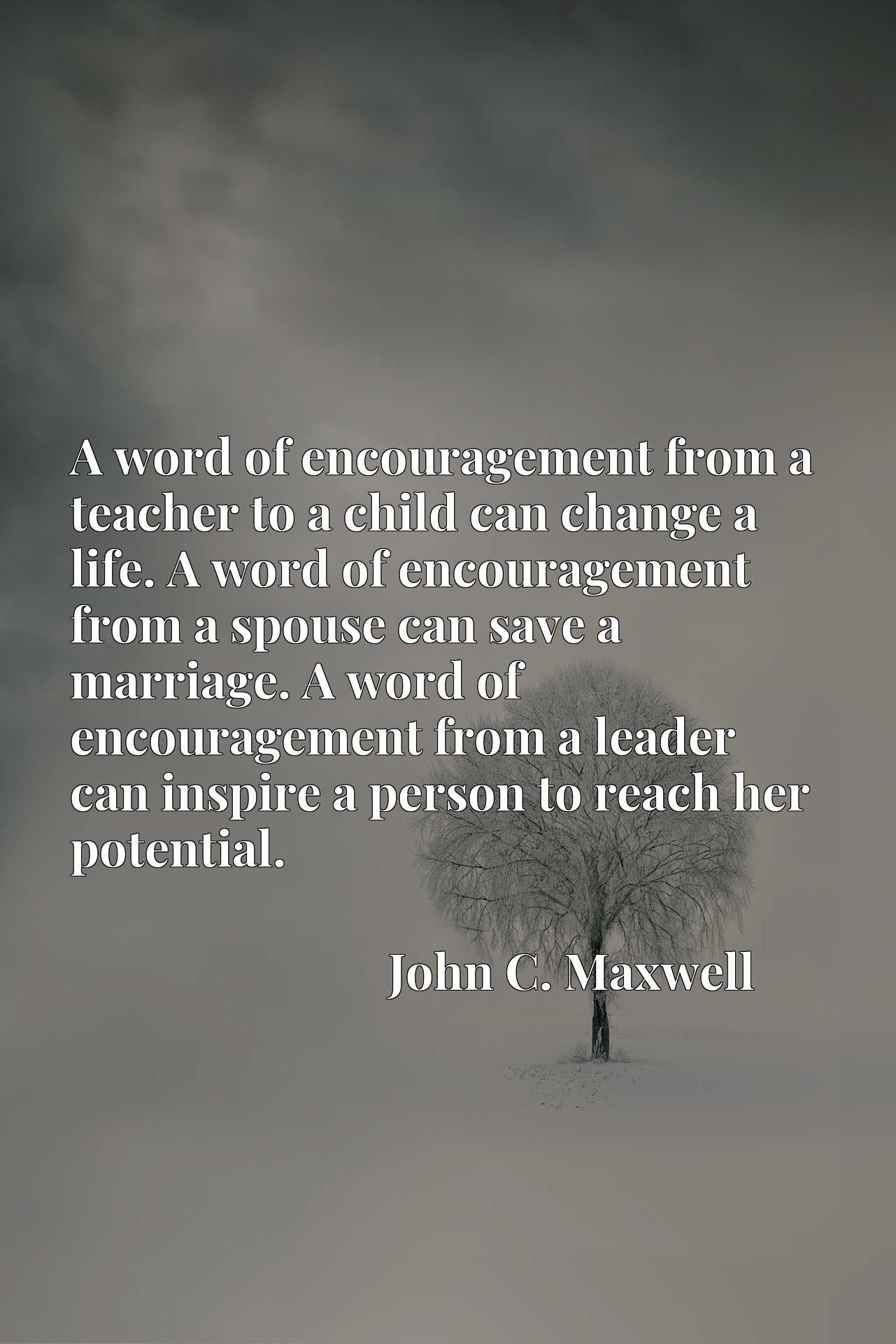 A word of encouragement from a teacher to a child can change a life. A word of encouragement from a spouse can save a marriage. A word of encouragement from a leader can inspire a person to reach her potential.
