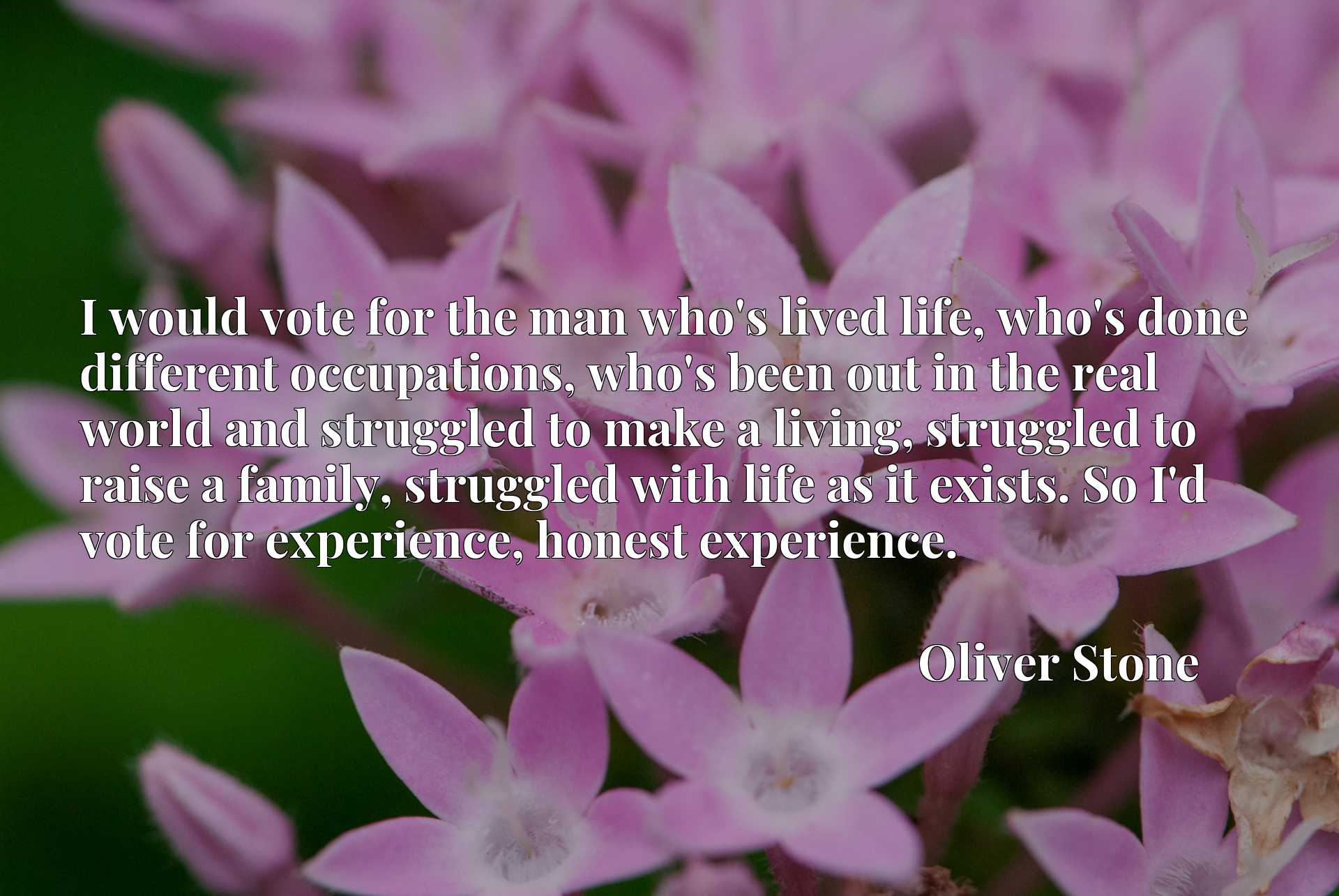 I would vote for the man who's lived life, who's done different occupations, who's been out in the real world and struggled to make a living, struggled to raise a family, struggled with life as it exists. So I'd vote for experience, honest experience.