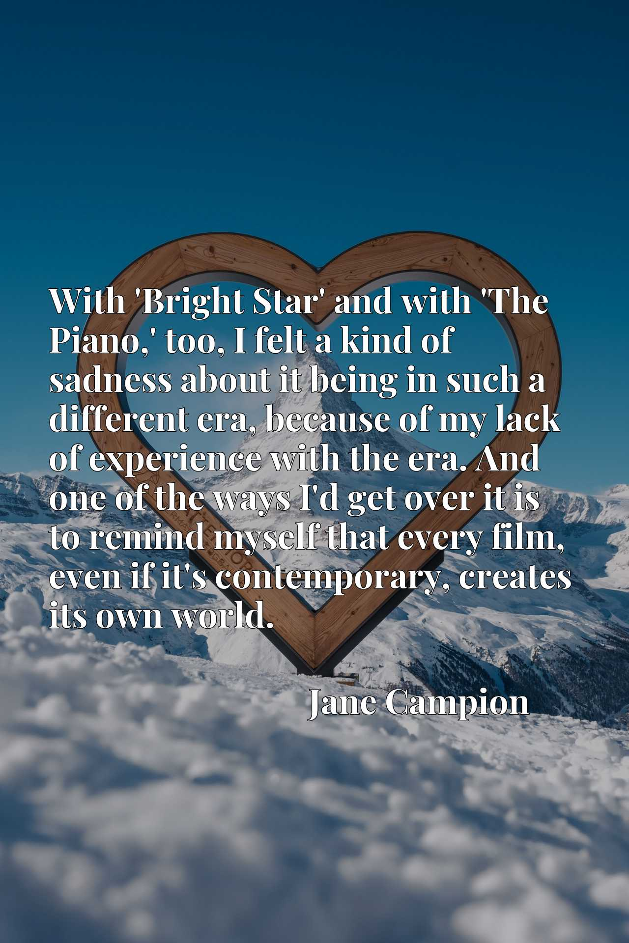 With 'Bright Star' and with 'The Piano,' too, I felt a kind of sadness about it being in such a different era, because of my lack of experience with the era. And one of the ways I'd get over it is to remind myself that every film, even if it's contemporary, creates its own world.