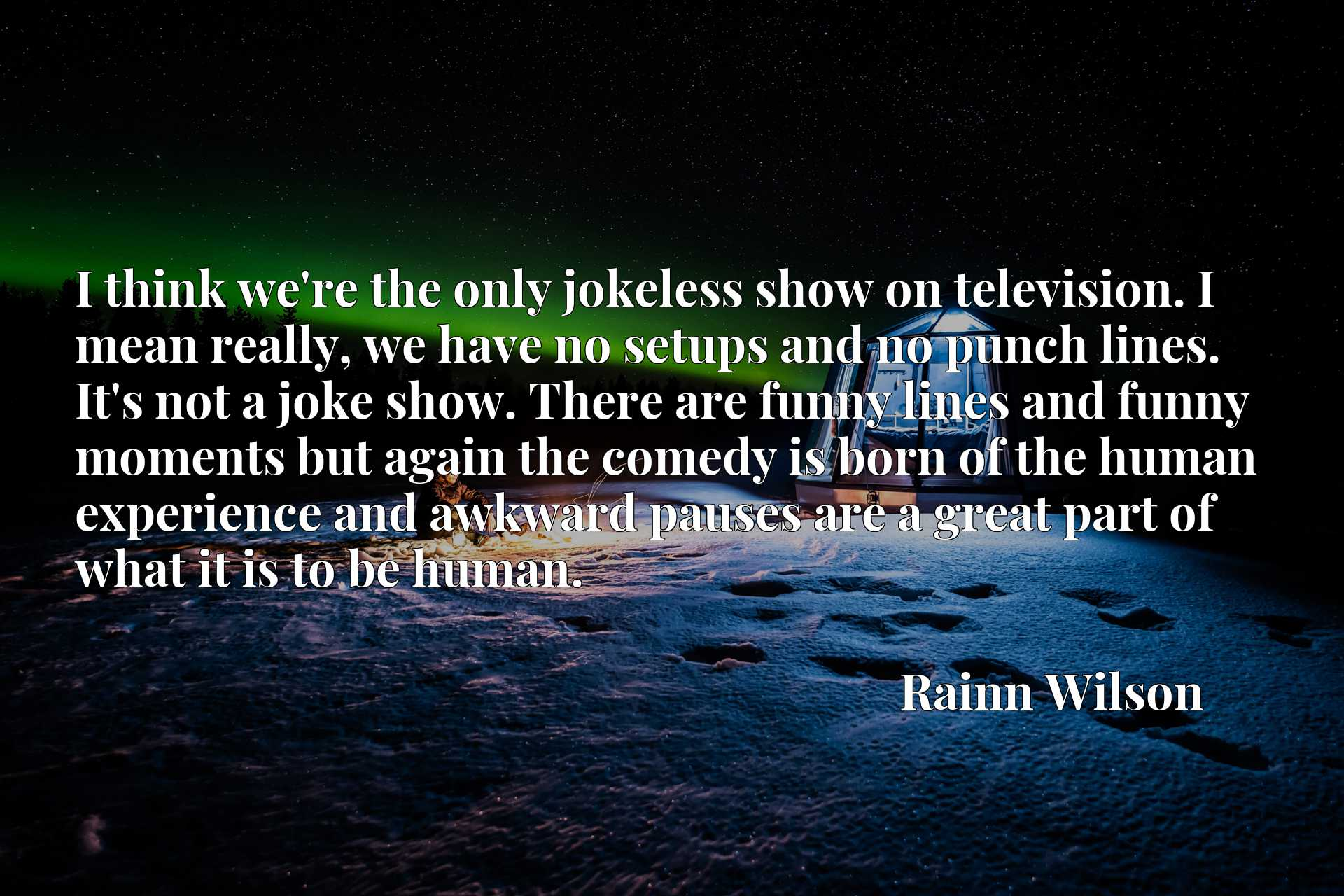 I think we're the only jokeless show on television. I mean really, we have no setups and no punch lines. It's not a joke show. There are funny lines and funny moments but again the comedy is born of the human experience and awkward pauses are a great part of what it is to be human.