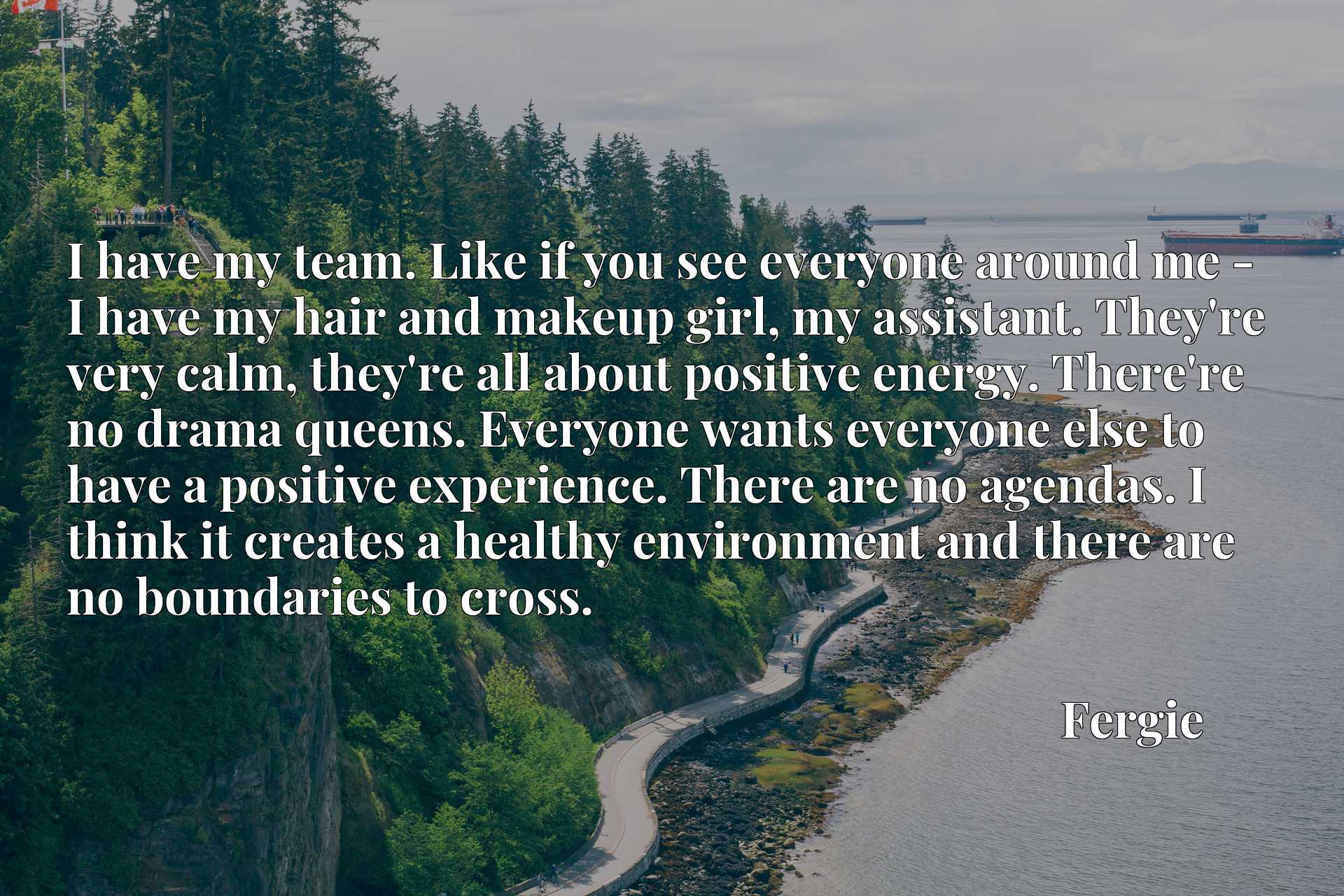 I have my team. Like if you see everyone around me - I have my hair and makeup girl, my assistant. They're very calm, they're all about positive energy. There're no drama queens. Everyone wants everyone else to have a positive experience. There are no agendas. I think it creates a healthy environment and there are no boundaries to cross.