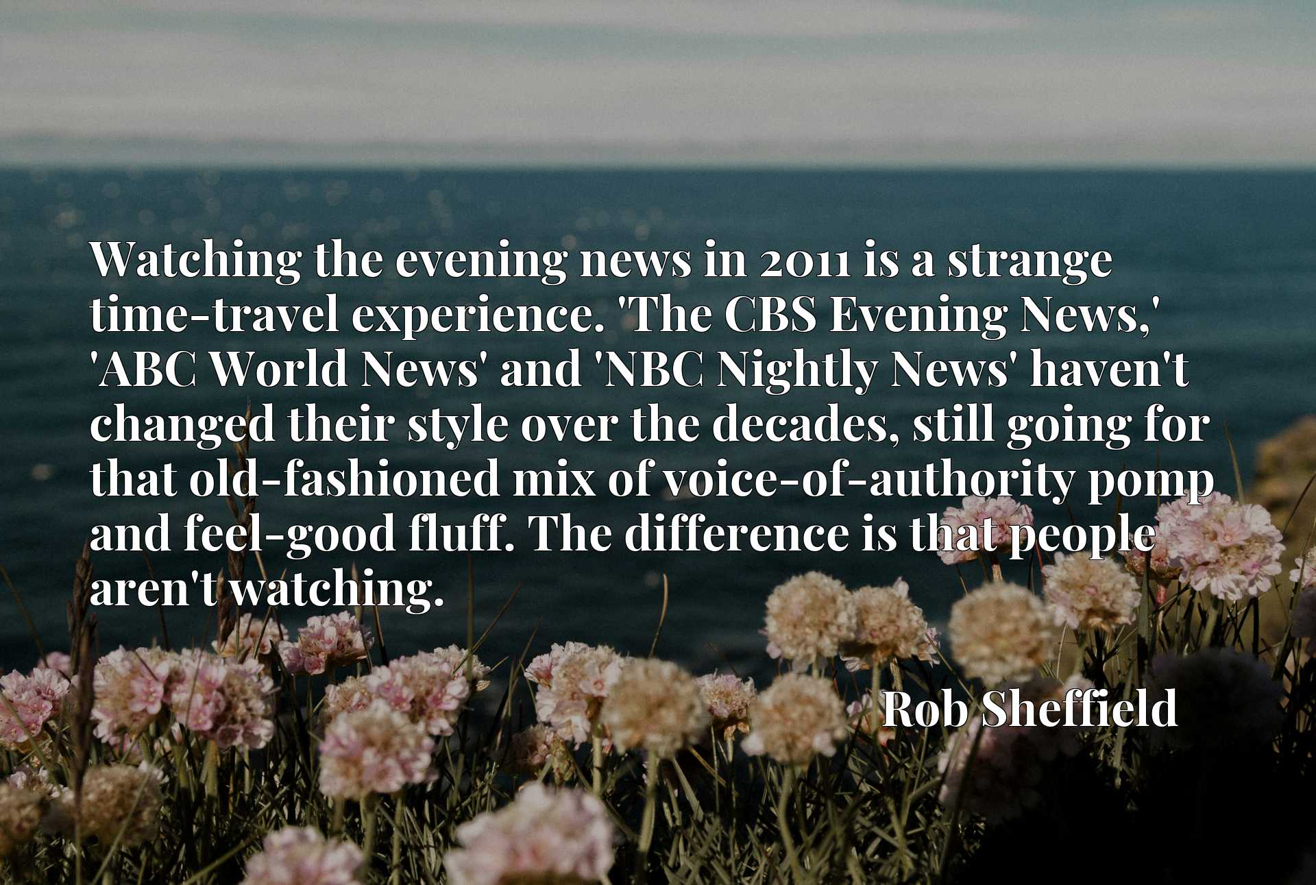 Watching the evening news in 2011 is a strange time-travel experience. 'The CBS Evening News,' 'ABC World News' and 'NBC Nightly News' haven't changed their style over the decades, still going for that old-fashioned mix of voice-of-authority pomp and feel-good fluff. The difference is that people aren't watching.