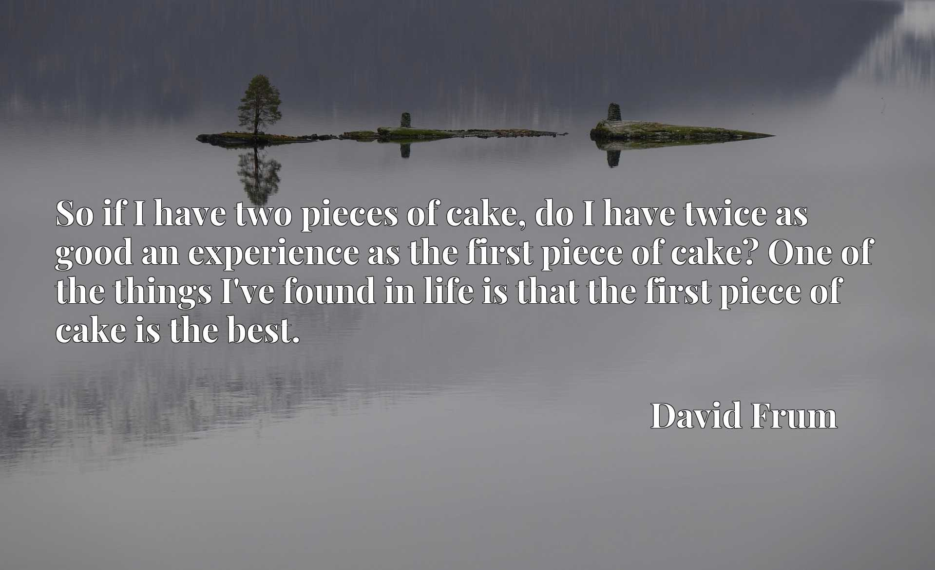 So if I have two pieces of cake, do I have twice as good an experience as the first piece of cake? One of the things I've found in life is that the first piece of cake is the best.