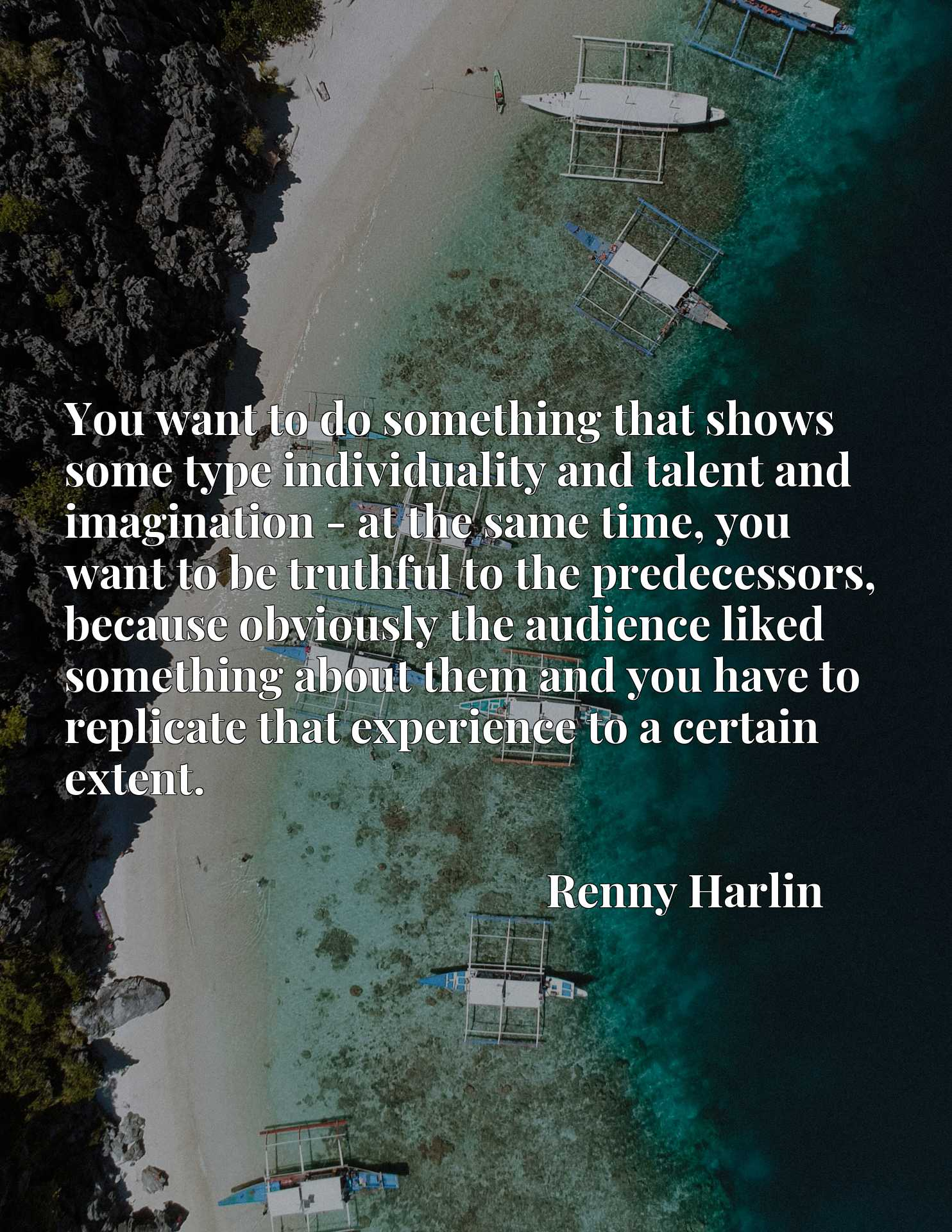 You want to do something that shows some type individuality and talent and imagination - at the same time, you want to be truthful to the predecessors, because obviously the audience liked something about them and you have to replicate that experience to a certain extent.