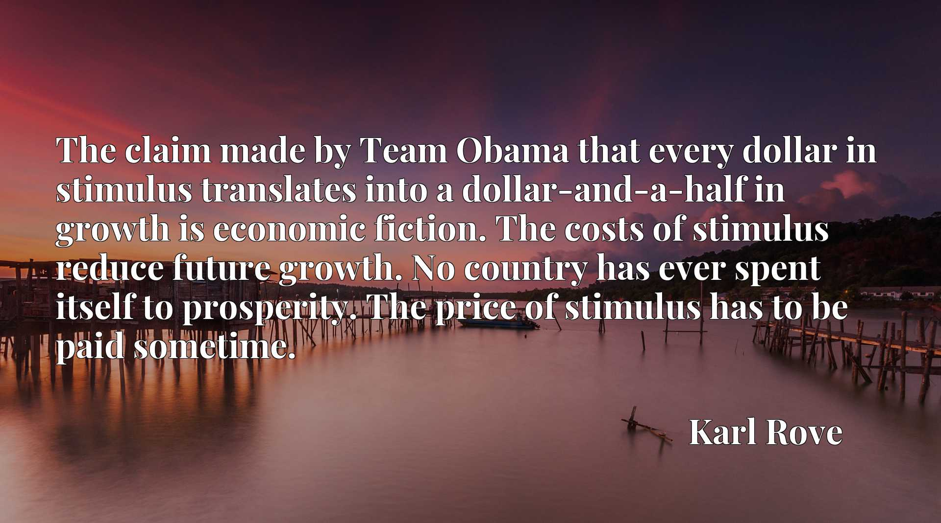 The claim made by Team Obama that every dollar in stimulus translates into a dollar-and-a-half in growth is economic fiction. The costs of stimulus reduce future growth. No country has ever spent itself to prosperity. The price of stimulus has to be paid sometime.