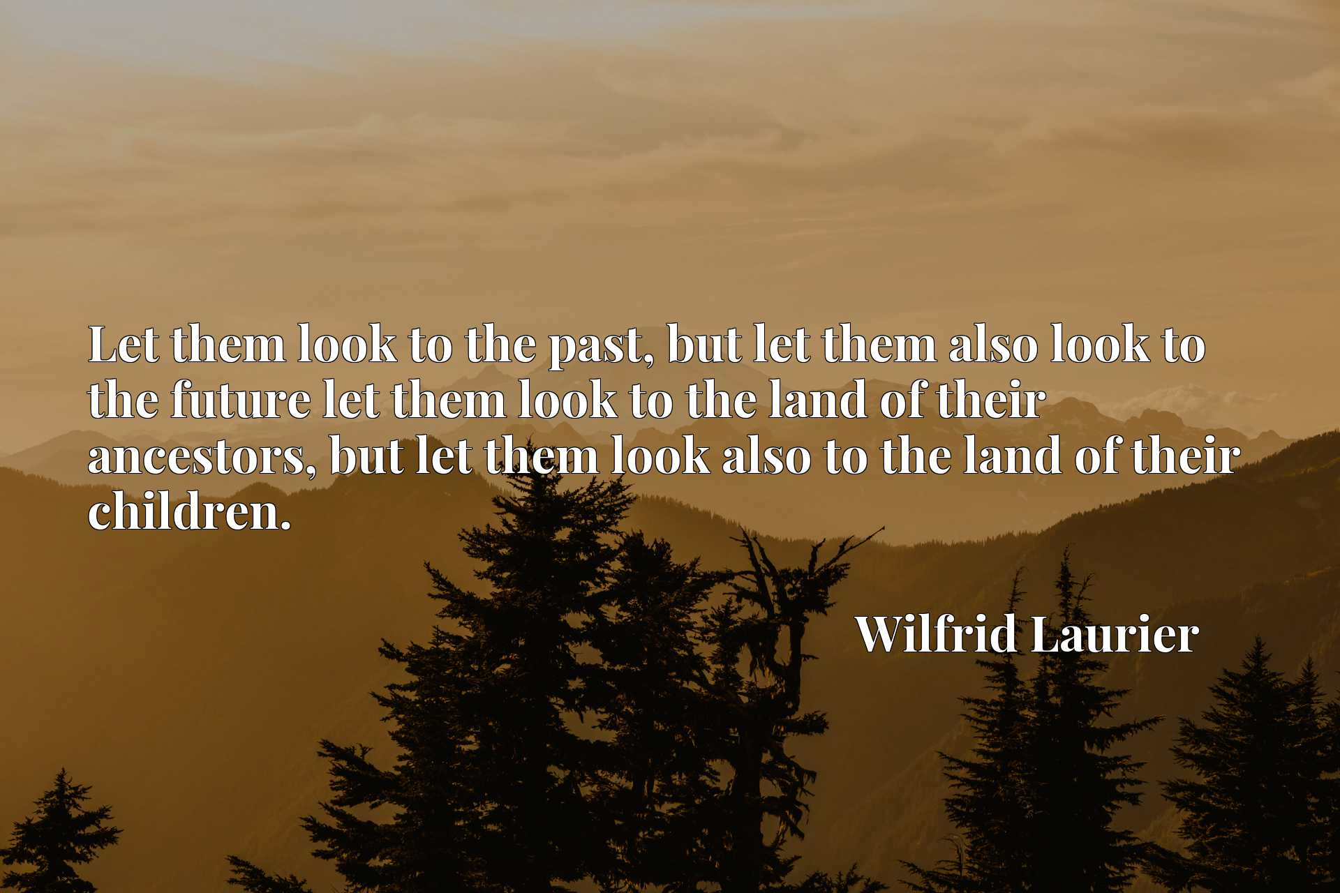 Let them look to the past, but let them also look to the future let them look to the land of their ancestors, but let them look also to the land of their children.