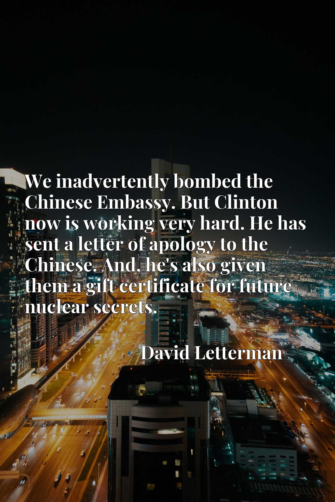 We inadvertently bombed the Chinese Embassy. But Clinton now is working very hard. He has sent a letter of apology to the Chinese. And, he's also given them a gift certificate for future nuclear secrets.
