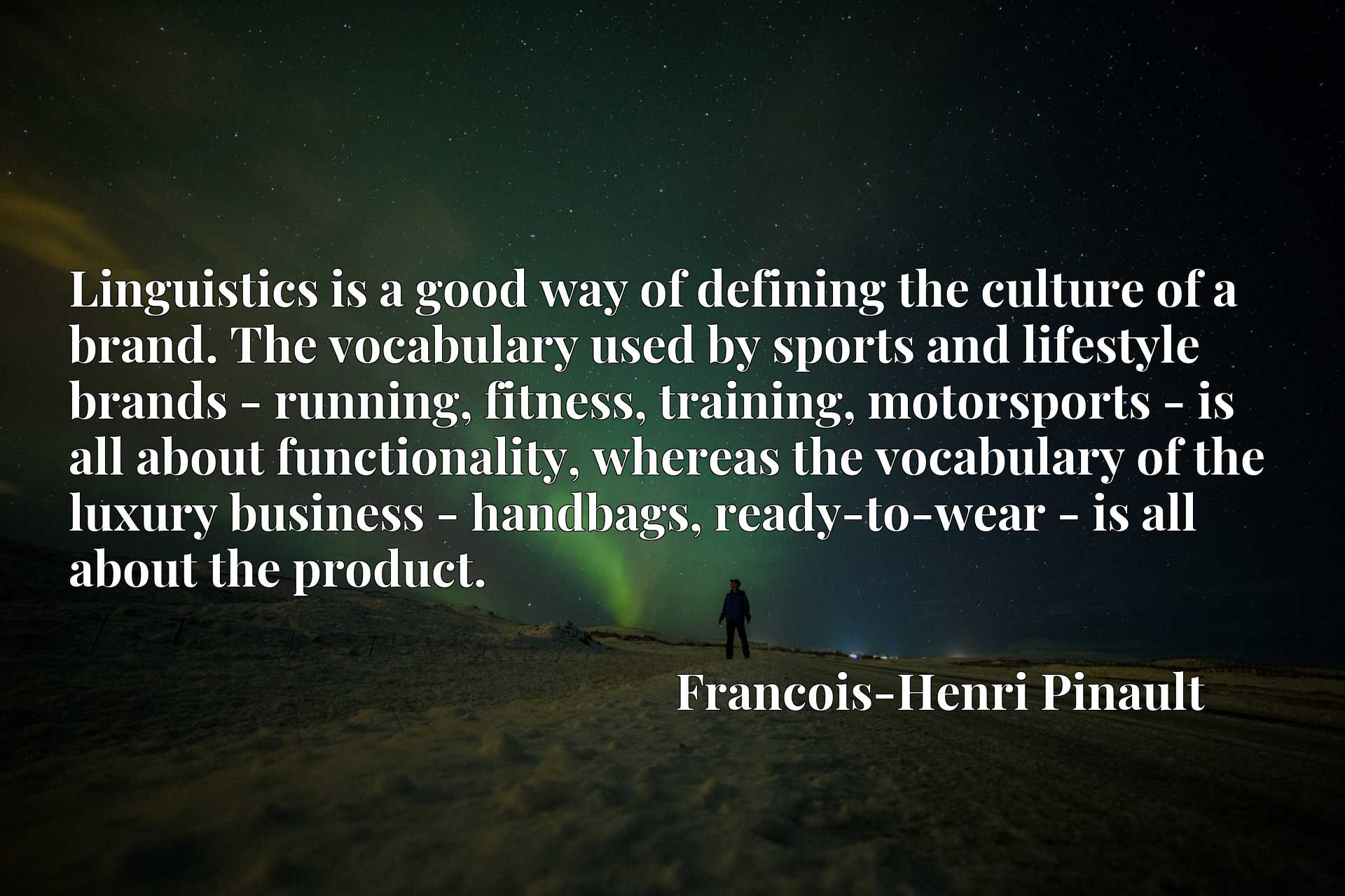 Linguistics is a good way of defining the culture of a brand. The vocabulary used by sports and lifestyle brands - running, fitness, training, motorsports - is all about functionality, whereas the vocabulary of the luxury business - handbags, ready-to-wear - is all about the product.