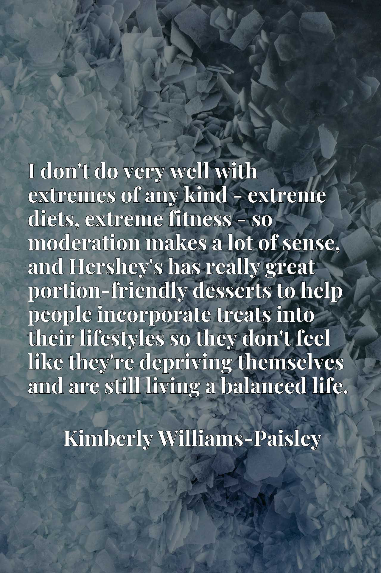 I don't do very well with extremes of any kind - extreme diets, extreme fitness - so moderation makes a lot of sense, and Hershey's has really great portion-friendly desserts to help people incorporate treats into their lifestyles so they don't feel like they're depriving themselves and are still living a balanced life.