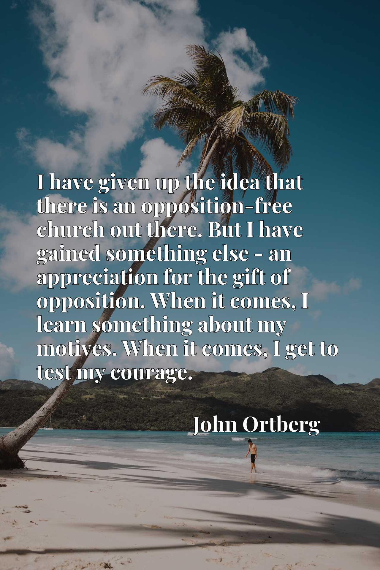 I have given up the idea that there is an opposition-free church out there. But I have gained something else - an appreciation for the gift of opposition. When it comes, I learn something about my motives. When it comes, I get to test my courage.
