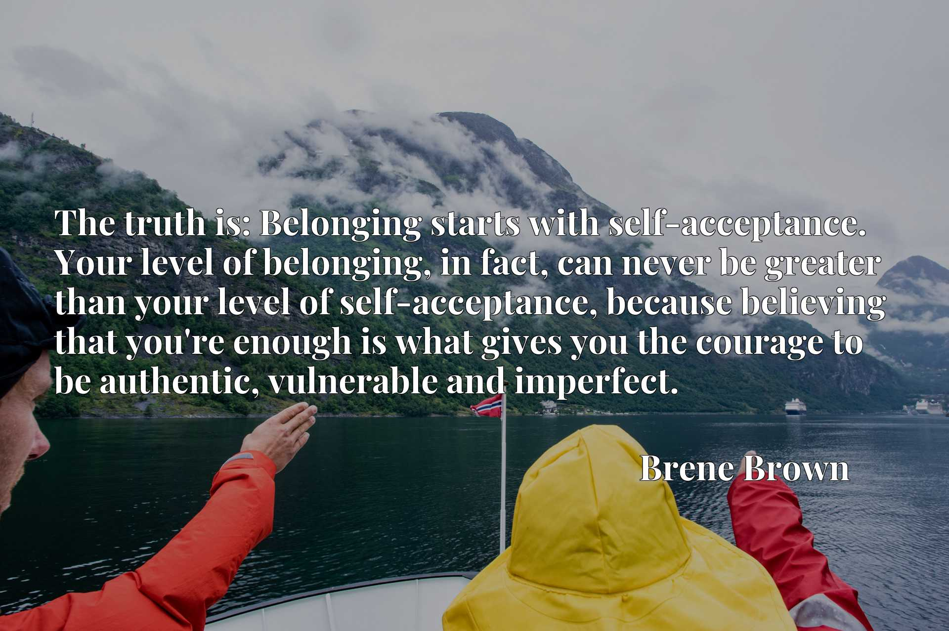 The truth is: Belonging starts with self-acceptance. Your level of belonging, in fact, can never be greater than your level of self-acceptance, because believing that you're enough is what gives you the courage to be authentic, vulnerable and imperfect.