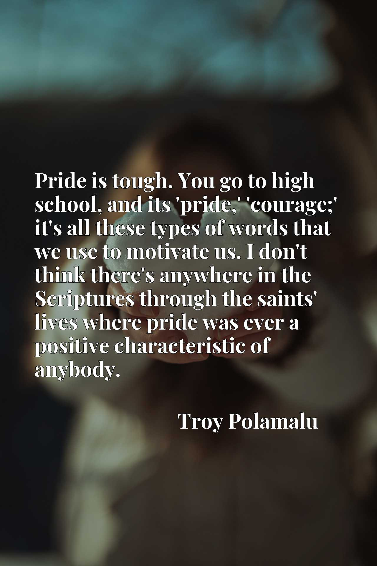 Pride is tough. You go to high school, and its 'pride,' 'courage;' it's all these types of words that we use to motivate us. I don't think there's anywhere in the Scriptures through the saints' lives where pride was ever a positive characteristic of anybody.